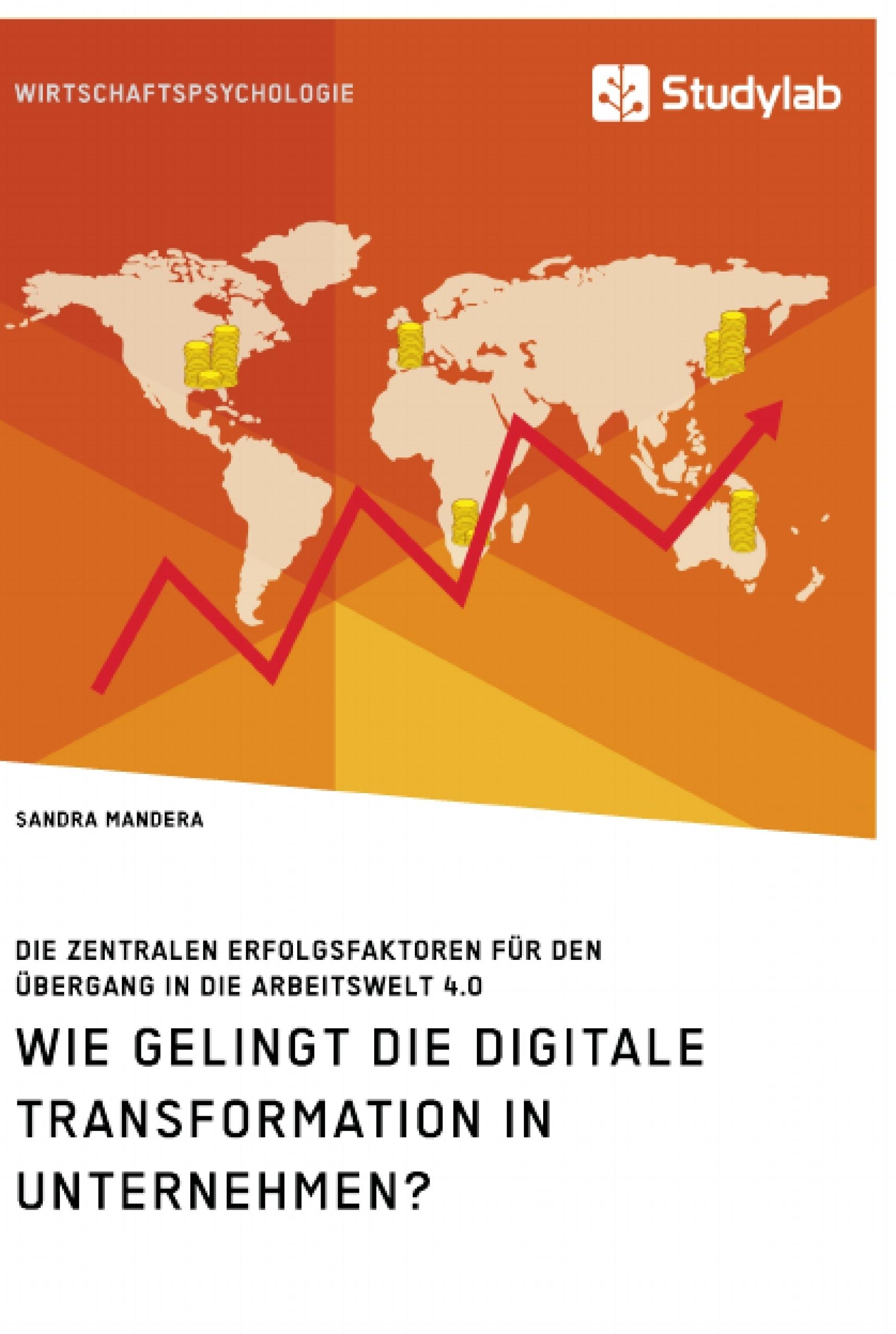 Titel: Wie gelingt die digitale Transformation in Unternehmen? Die zentralen Erfolgsfaktoren für den Übergang in die Arbeitswelt 4.0