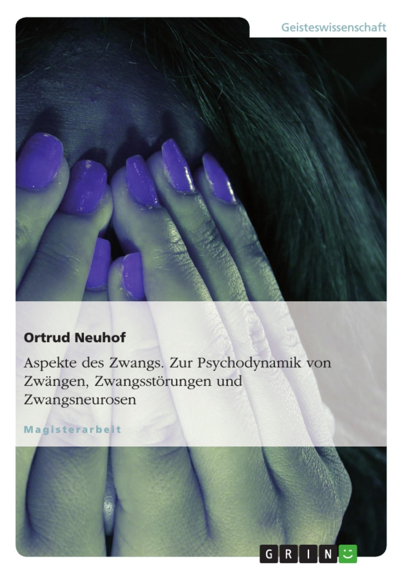 Titel: Aspekte des Zwangs. Zur Psychodynamik von Zwängen, Zwangsstörungen und Zwangsneurosen