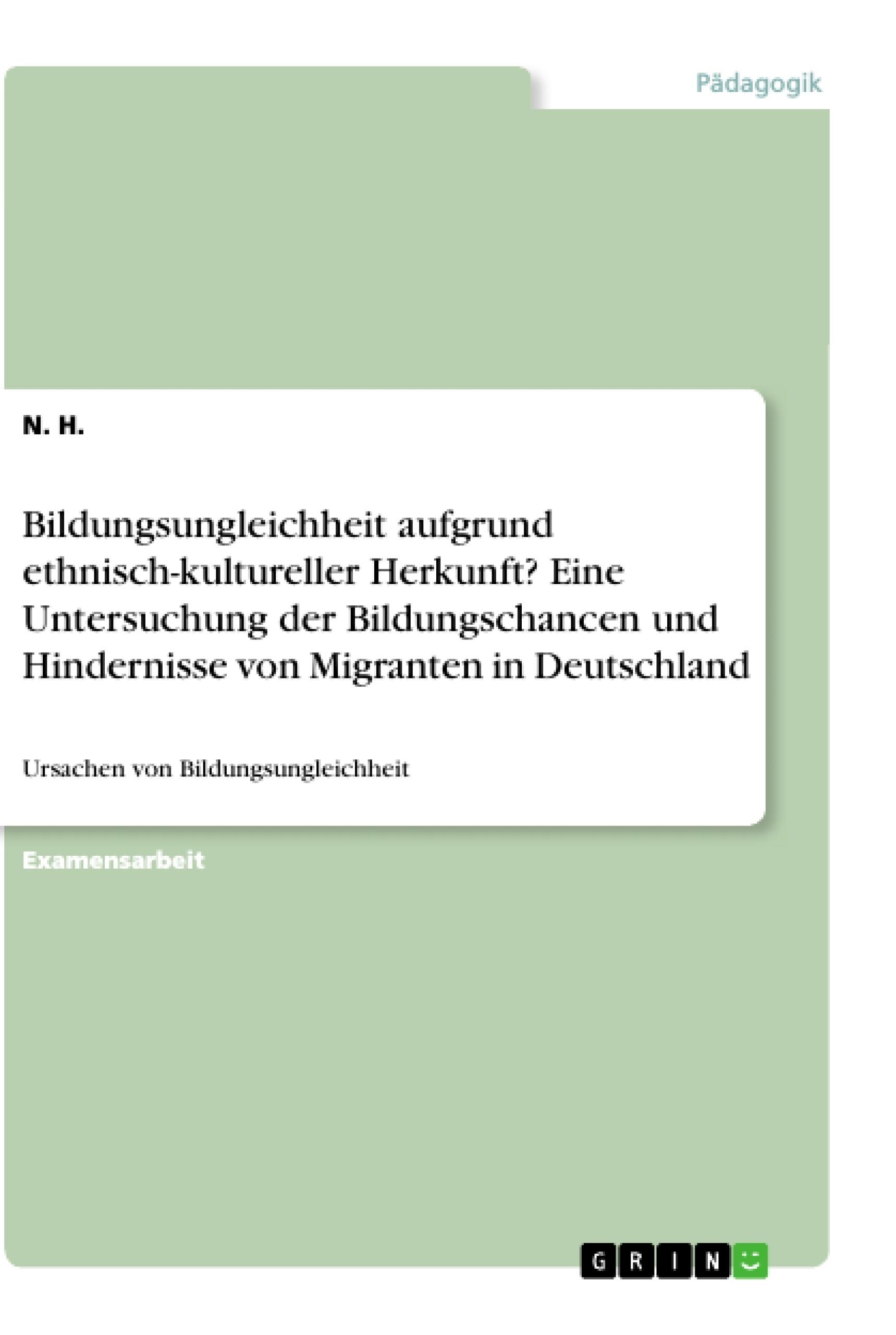 Titel: Bildungsungleichheit aufgrund ethnisch-kultureller Herkunft? Eine Untersuchung der Bildungschancen und Hindernisse von Migranten in Deutschland