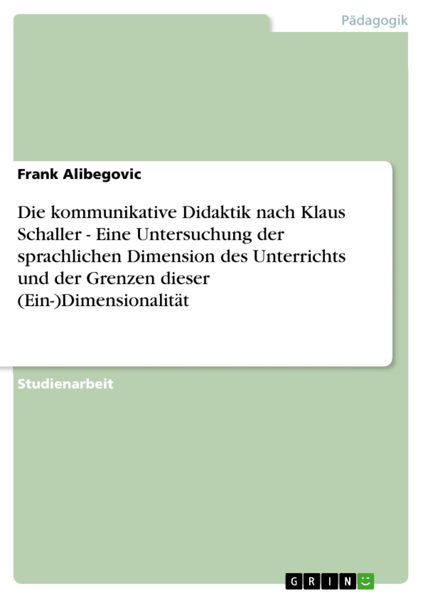 Titel: Die kommunikative Didaktik nach Klaus Schaller - Eine Untersuchung der sprachlichen Dimension des Unterrichts und der Grenzen dieser (Ein-)Dimensionalität