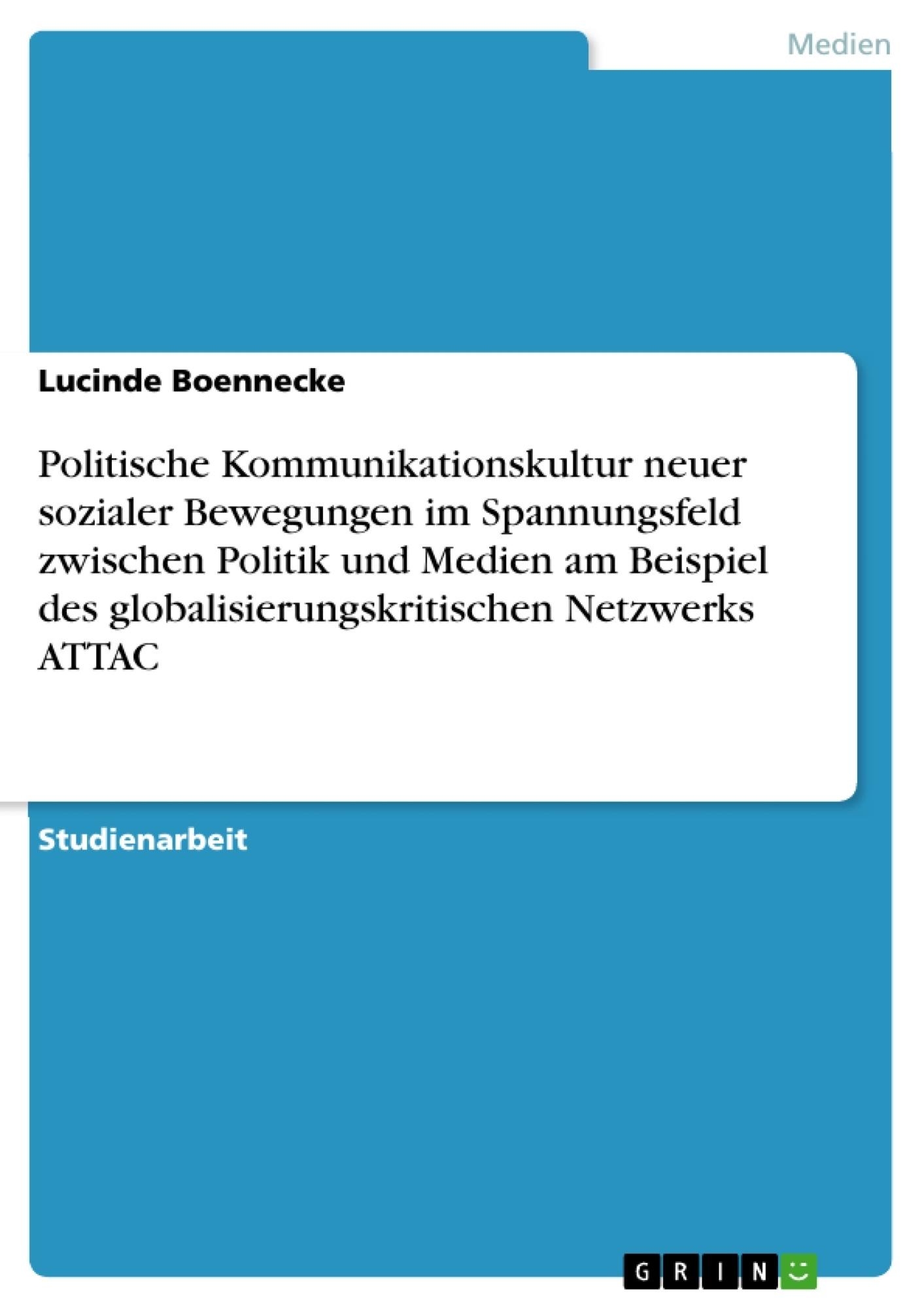 Titel: Politische Kommunikationskultur neuer sozialer Bewegungen im Spannungsfeld zwischen Politik und Medien am Beispiel des globalisierungskritischen Netzwerks ATTAC