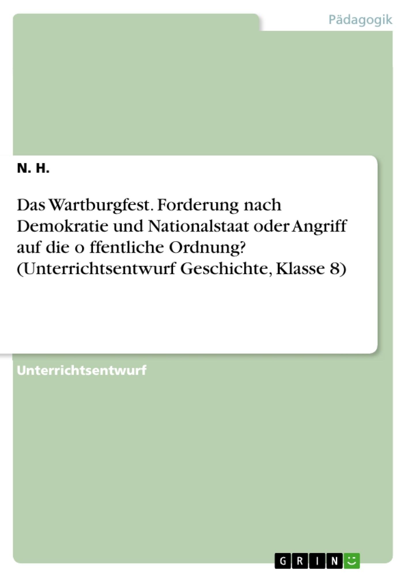 Titel: Das Wartburgfest. Forderung nach Demokratie und Nationalstaat oder Angriff auf die öffentliche Ordnung? (Unterrichtsentwurf Geschichte, Klasse 8)