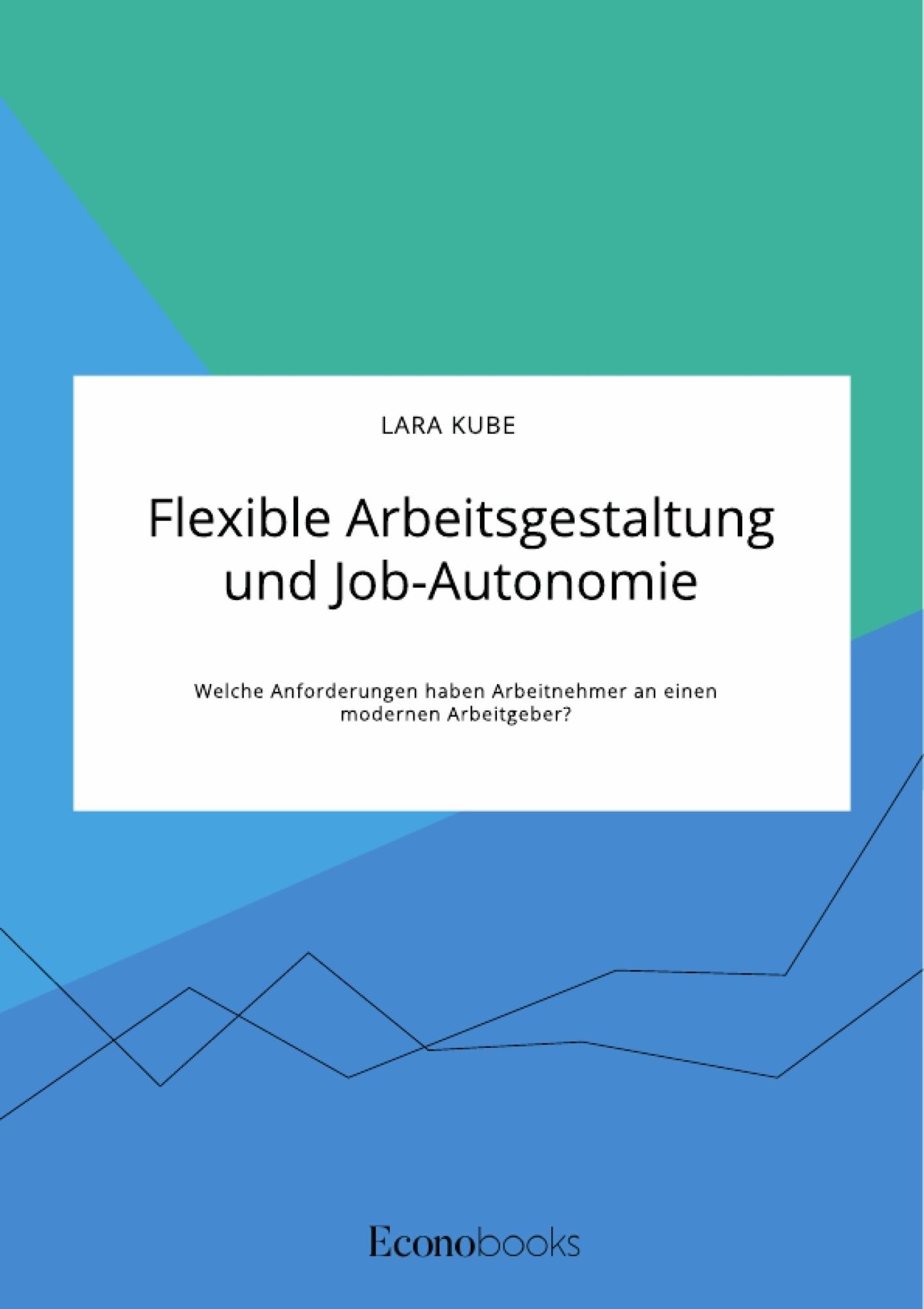 Titel: Flexible Arbeitsgestaltung und Job-Autonomie. Welche Anforderungen haben Arbeitnehmer an einen modernen Arbeitgeber?