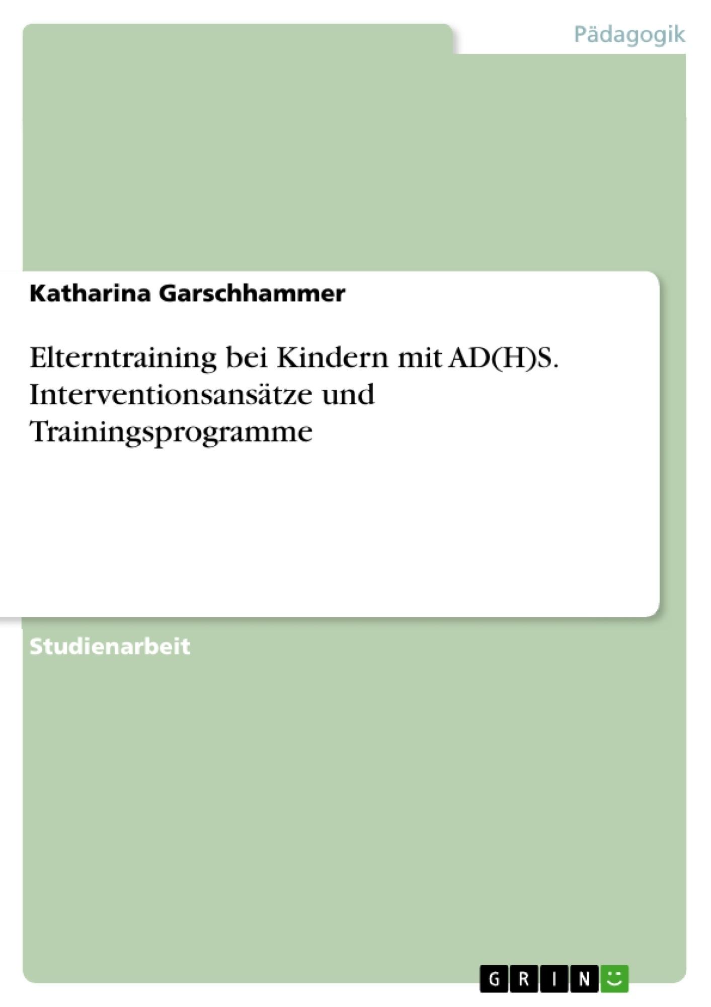 Titel: Elterntraining bei Kindern mit AD(H)S. Interventionsansätze und Trainingsprogramme