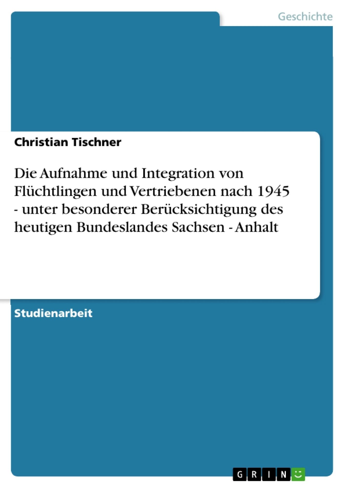 Titel: Die Aufnahme und Integration von Flüchtlingen und Vertriebenen nach 1945 - unter besonderer Berücksichtigung  des heutigen Bundeslandes Sachsen - Anhalt
