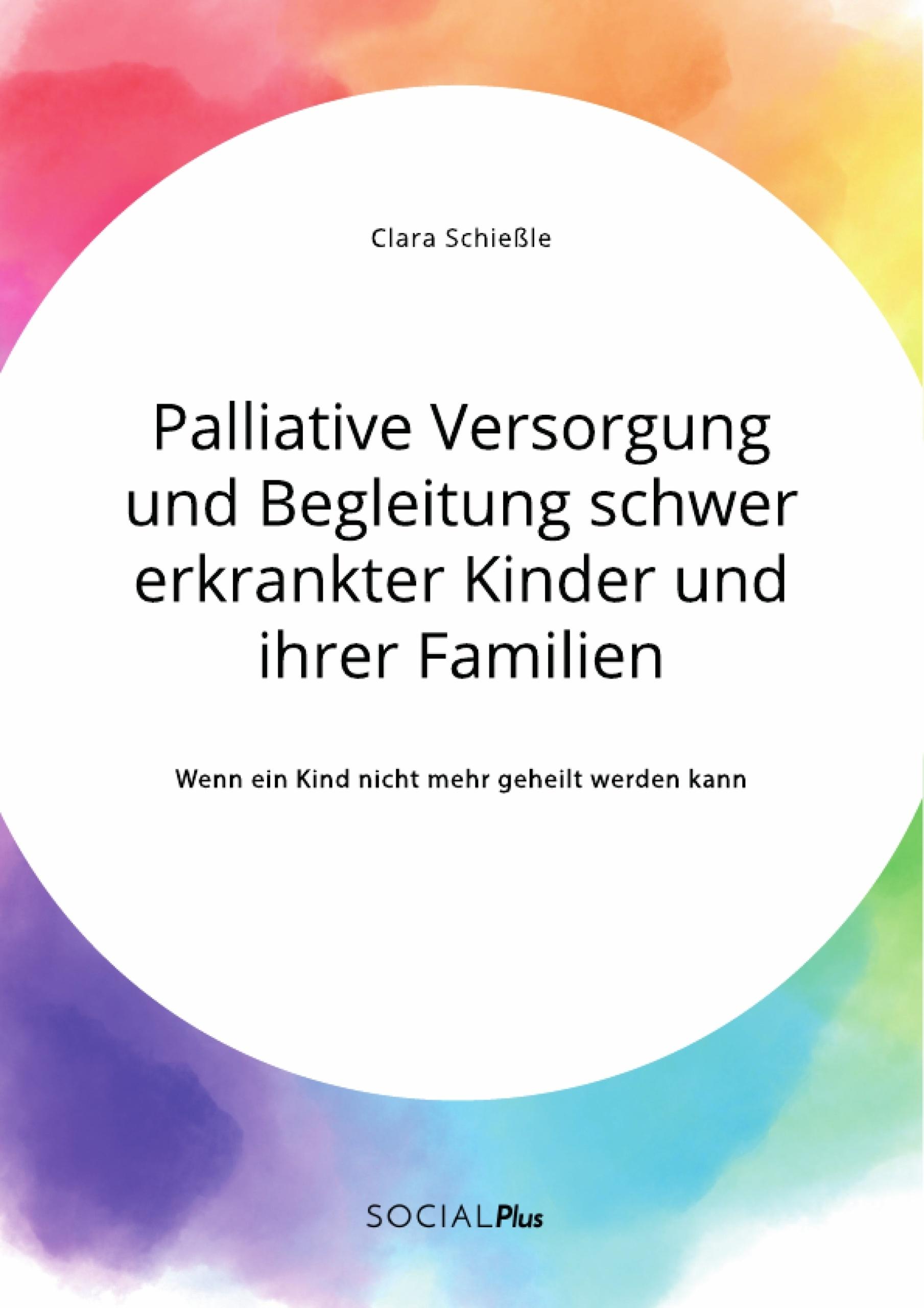 Titel: Palliative Versorgung und Begleitung schwer erkrankter Kinder und ihrer Familien. Wenn ein Kind nicht mehr geheilt werden kann