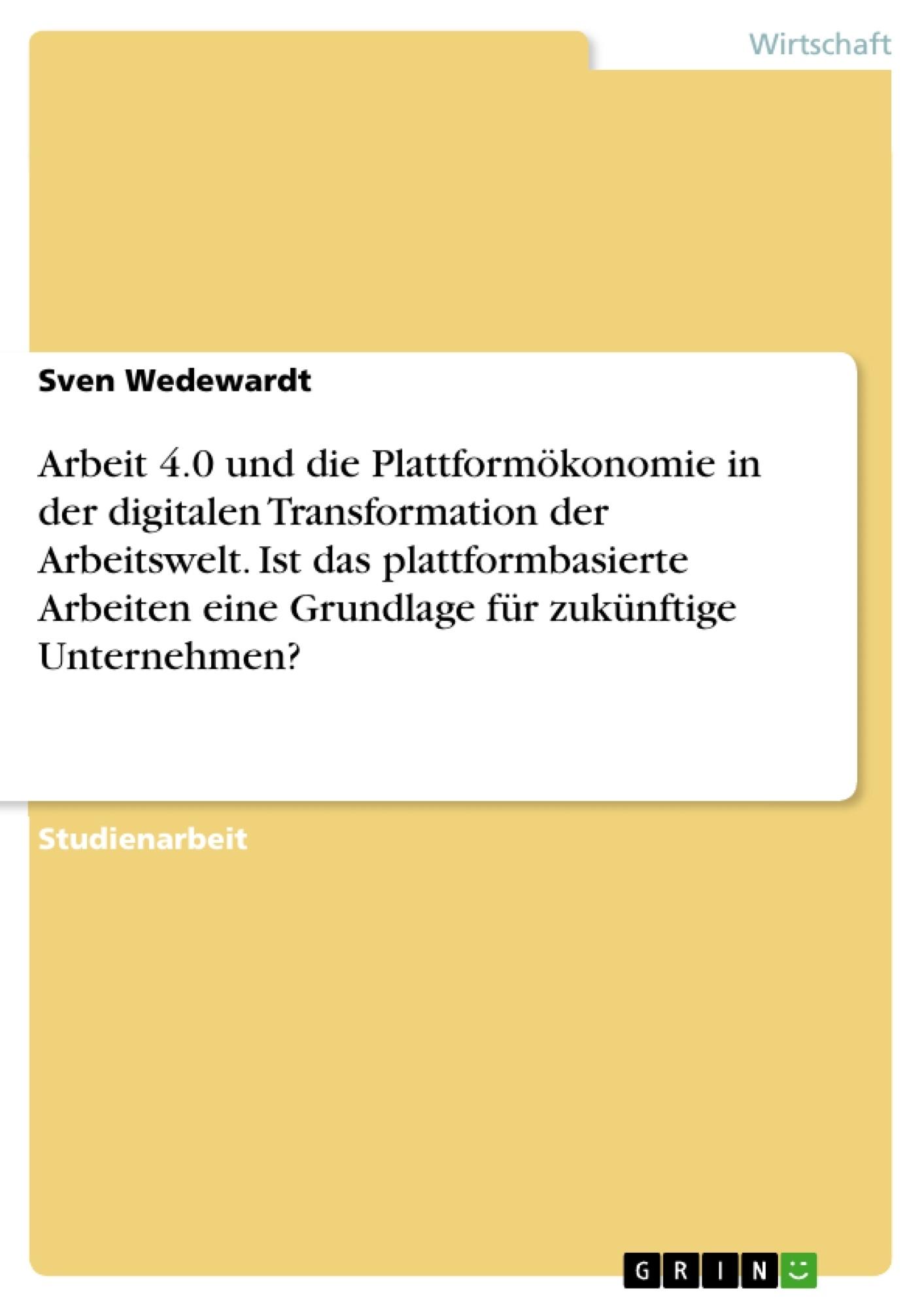 Titel: Arbeit 4.0 und die Plattformökonomie in der digitalen Transformation der Arbeitswelt. Ist das plattformbasierte Arbeiten eine Grundlage für zukünftige Unternehmen?