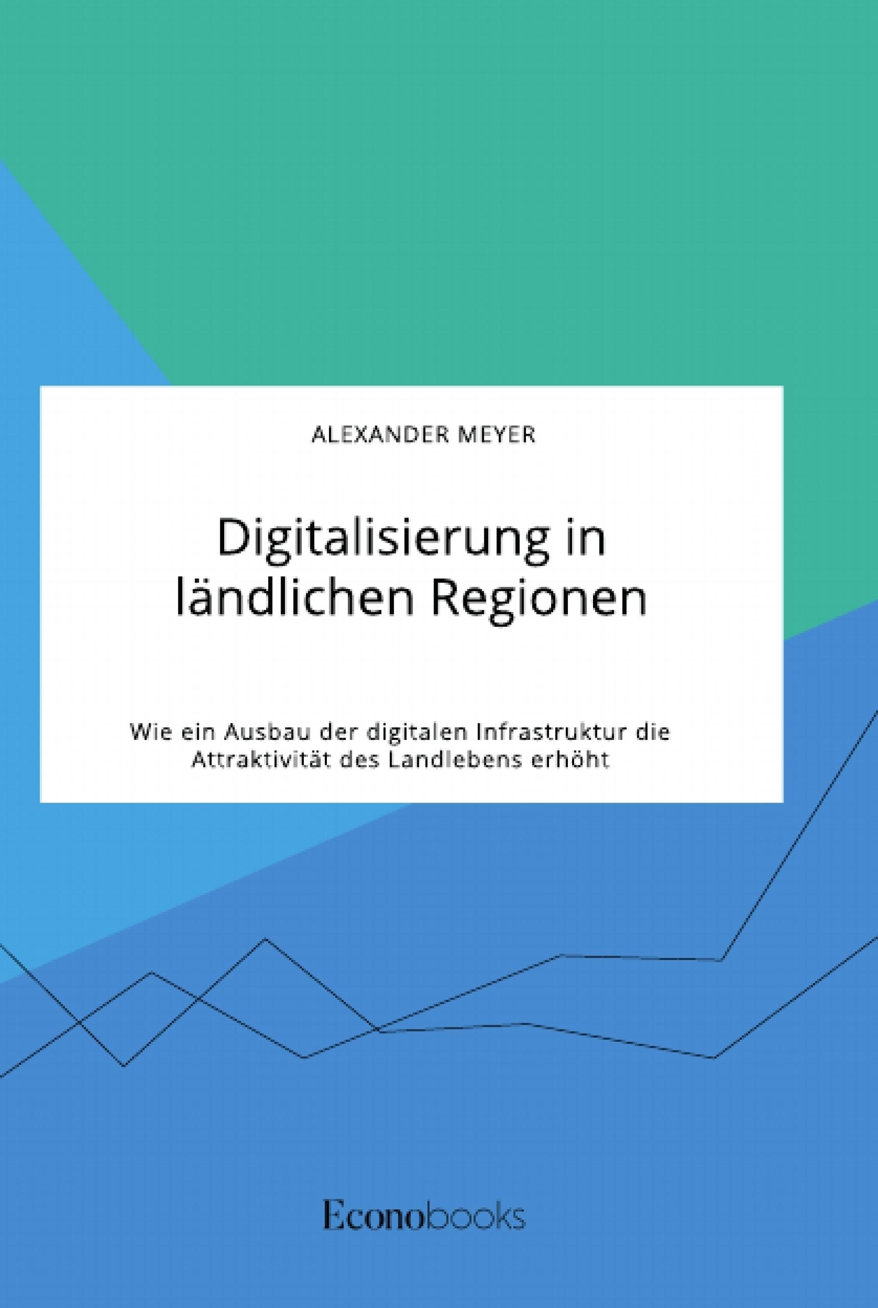 Titel: Digitalisierung in ländlichen Regionen. Wie ein Ausbau der digitalen Infrastruktur die Attraktivität des Landlebens erhöht