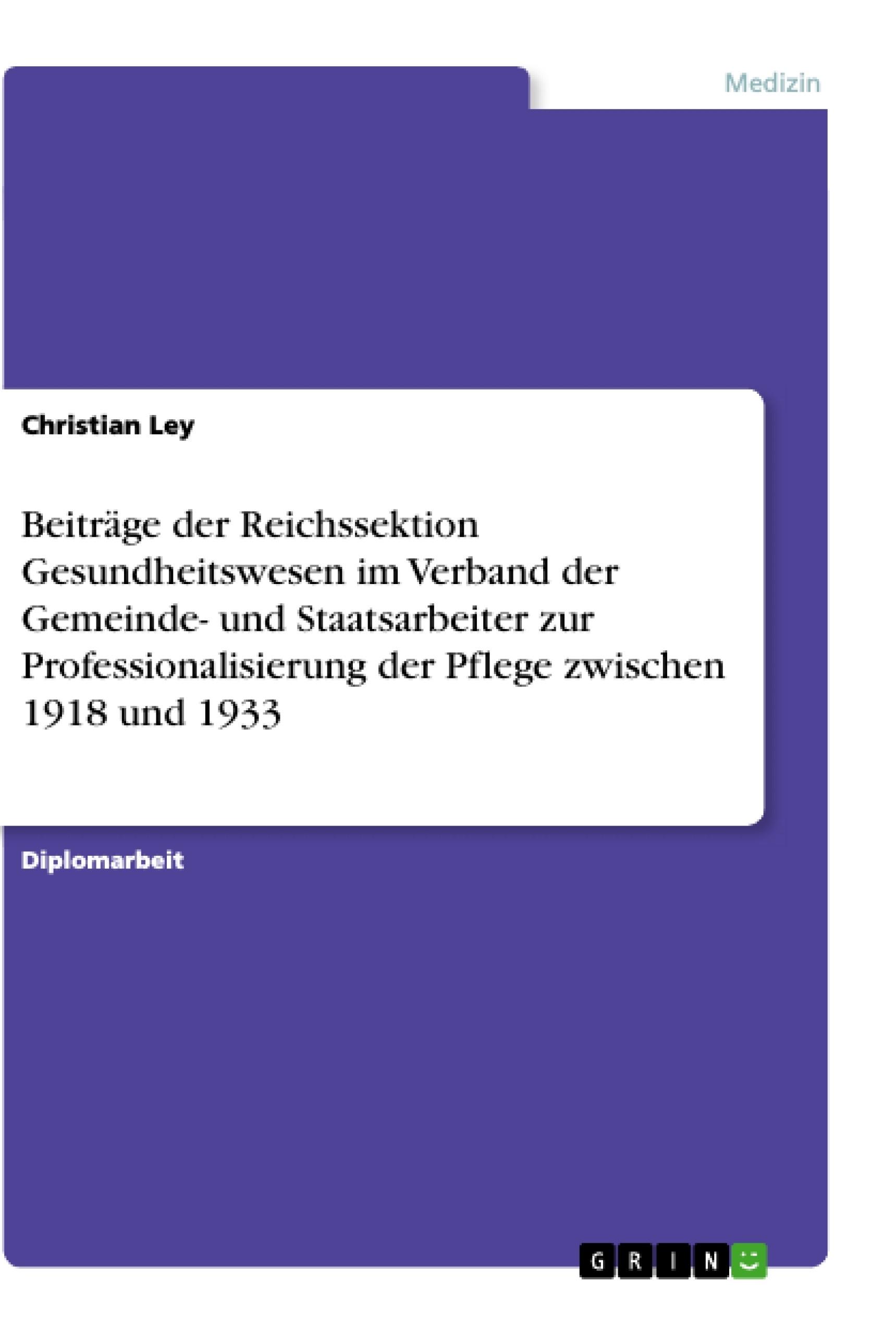Titel: Beiträge der Reichssektion Gesundheitswesen im Verband der Gemeinde- und Staatsarbeiter zur Professionalisierung der Pflege zwischen 1918 und 1933