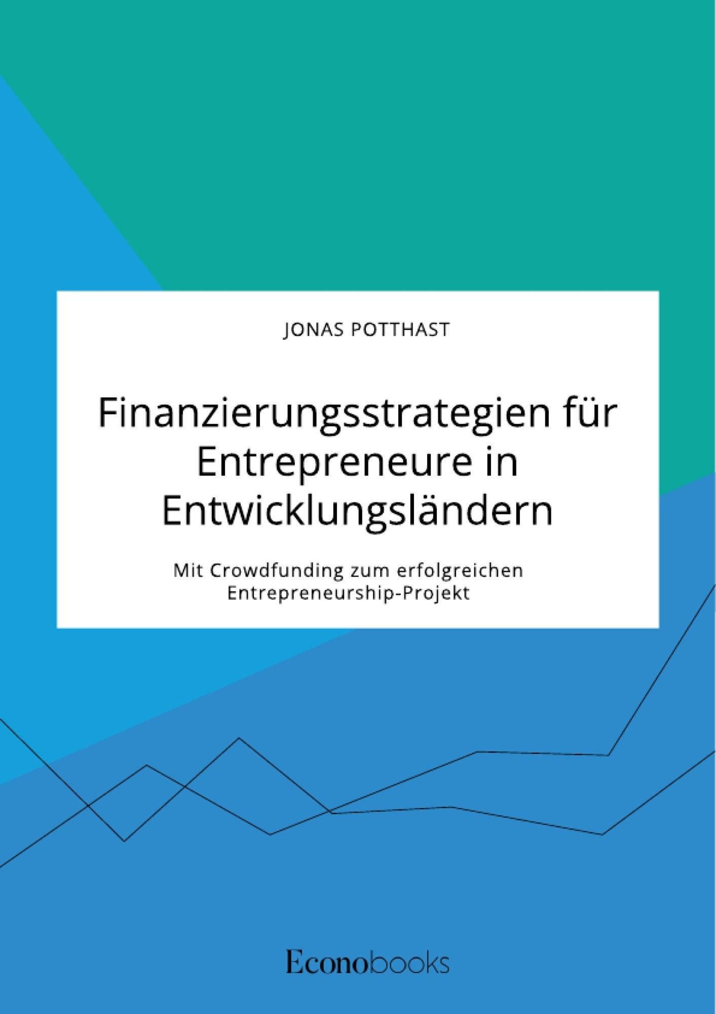 Titel: Finanzierungsstrategien für Entrepreneure in Entwicklungsländern. Mit Crowdfunding zum erfolgreichen Entrepreneurship-Projekt