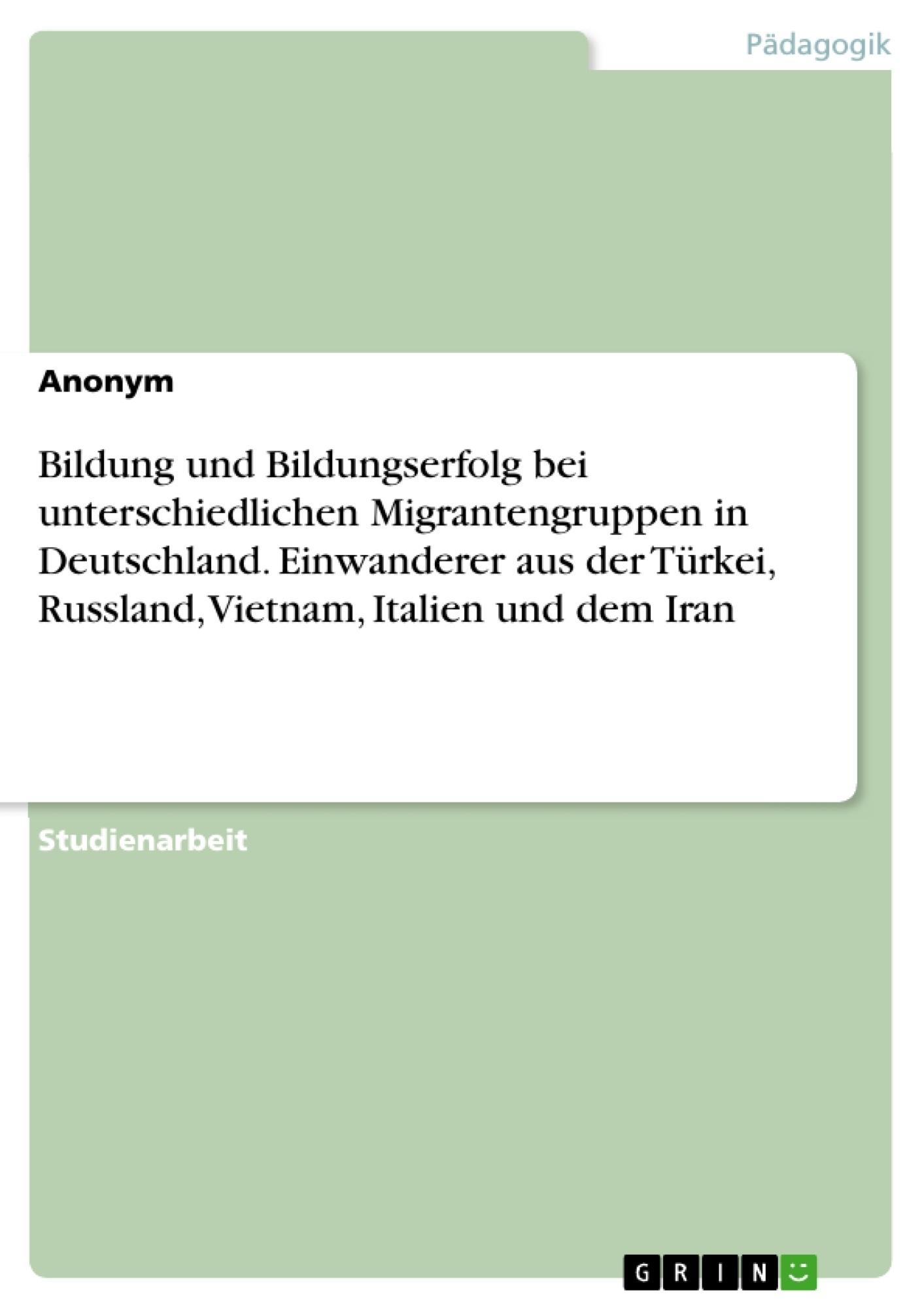 Titel: Bildung und Bildungserfolg bei unterschiedlichen Migrantengruppen in Deutschland. Einwanderer aus der Türkei, Russland, Vietnam, Italien und dem Iran