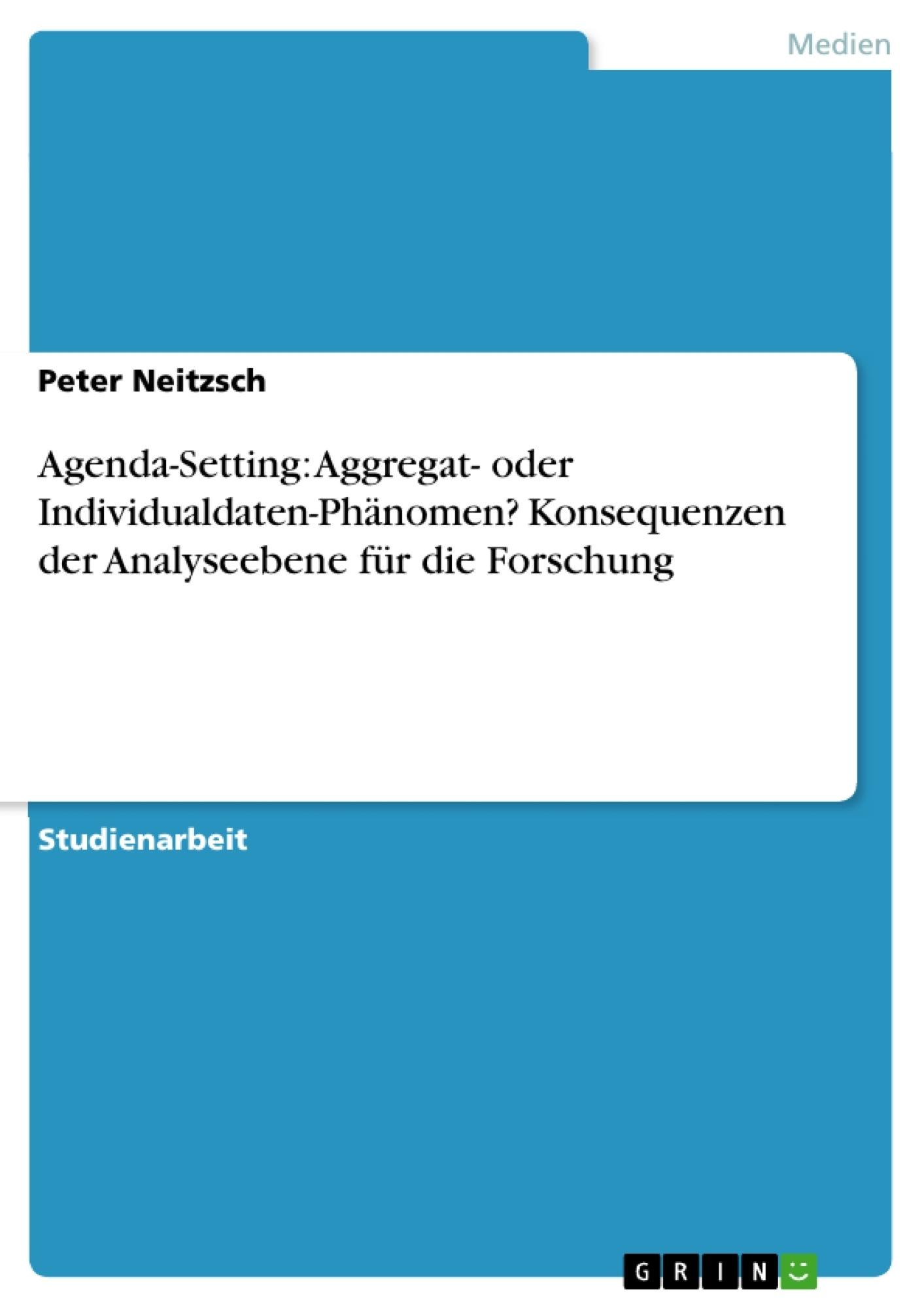Titel: Agenda-Setting: Aggregat- oder Individualdaten-Phänomen? Konsequenzen der Analyseebene für die Forschung