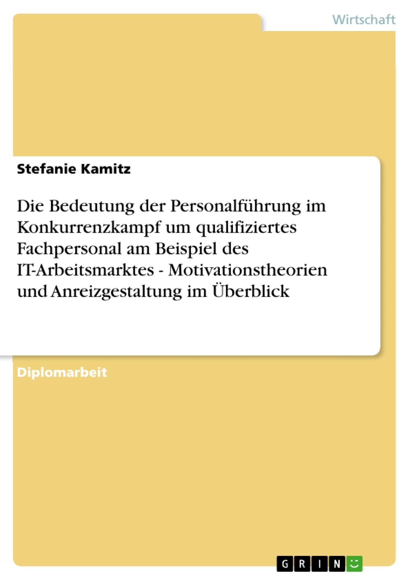 Titel: Die Bedeutung der Personalführung im Konkurrenzkampf um qualifiziertes Fachpersonal am Beispiel des IT-Arbeitsmarktes - Motivationstheorien und Anreizgestaltung im Überblick