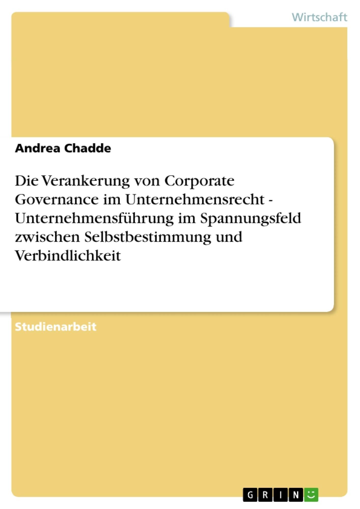 Titel: Die Verankerung von Corporate Governance im Unternehmensrecht - Unternehmensführung im Spannungsfeld zwischen Selbstbestimmung und Verbindlichkeit