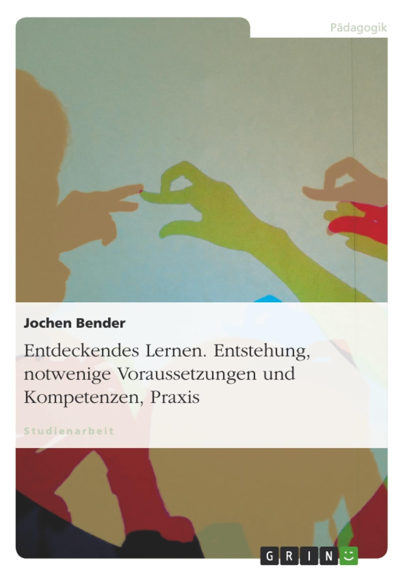 Titel: Entdeckendes Lernen. Entstehung, notwendige Voraussetzungen und Kompetenzen, Praxis