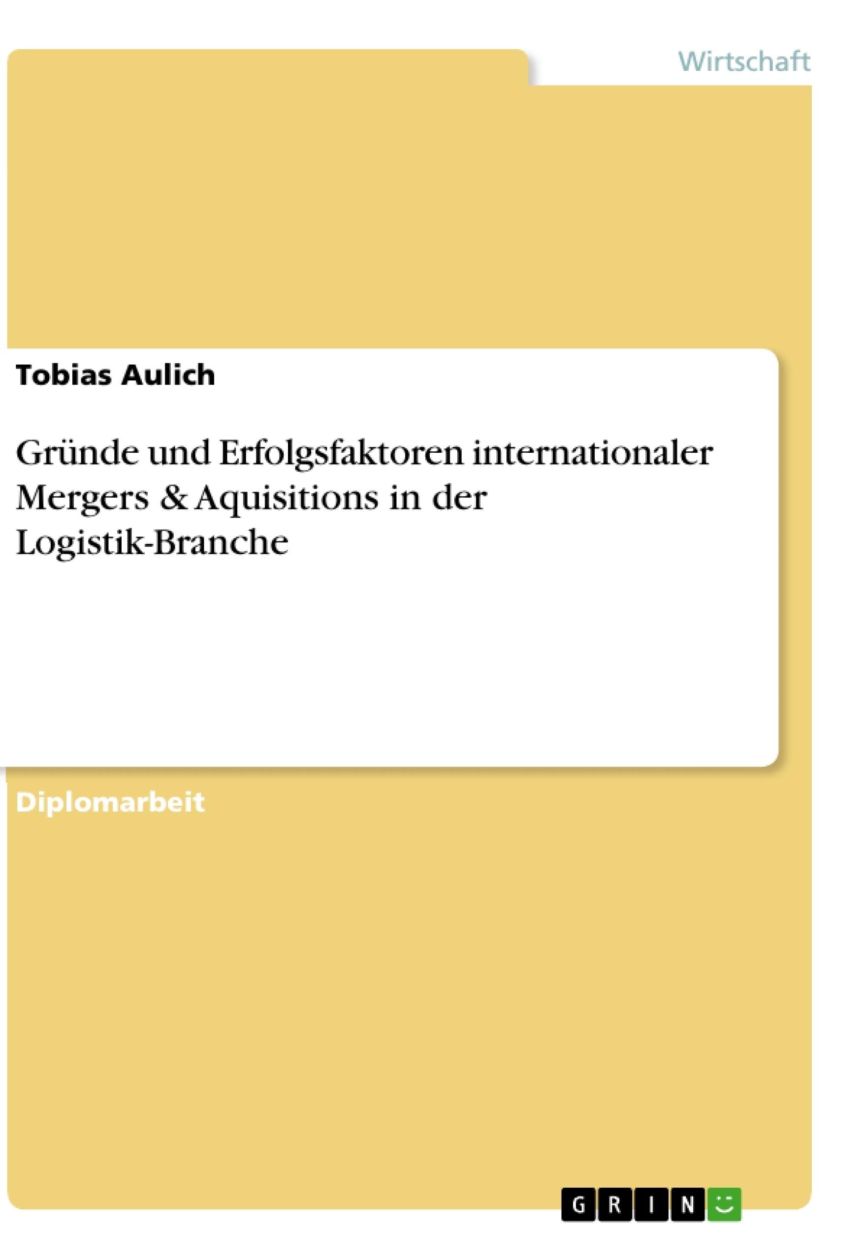 Titel: Gründe und Erfolgsfaktoren internationaler Mergers & Aquisitions in der Logistik-Branche