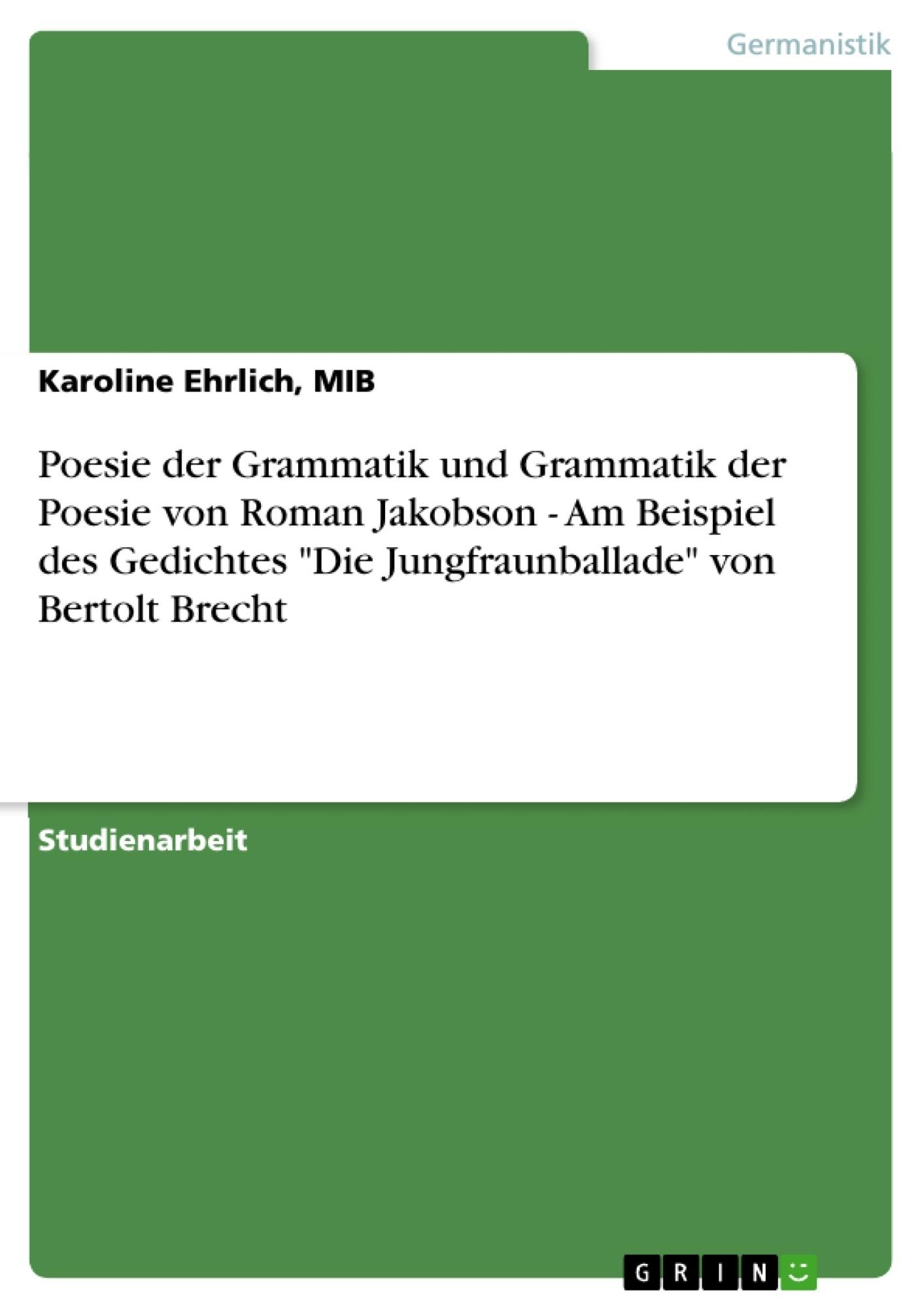 """Titel: Poesie der Grammatik und Grammatik der Poesie von Roman Jakobson - Am Beispiel des Gedichtes """"Die Jungfraunballade"""" von Bertolt Brecht"""