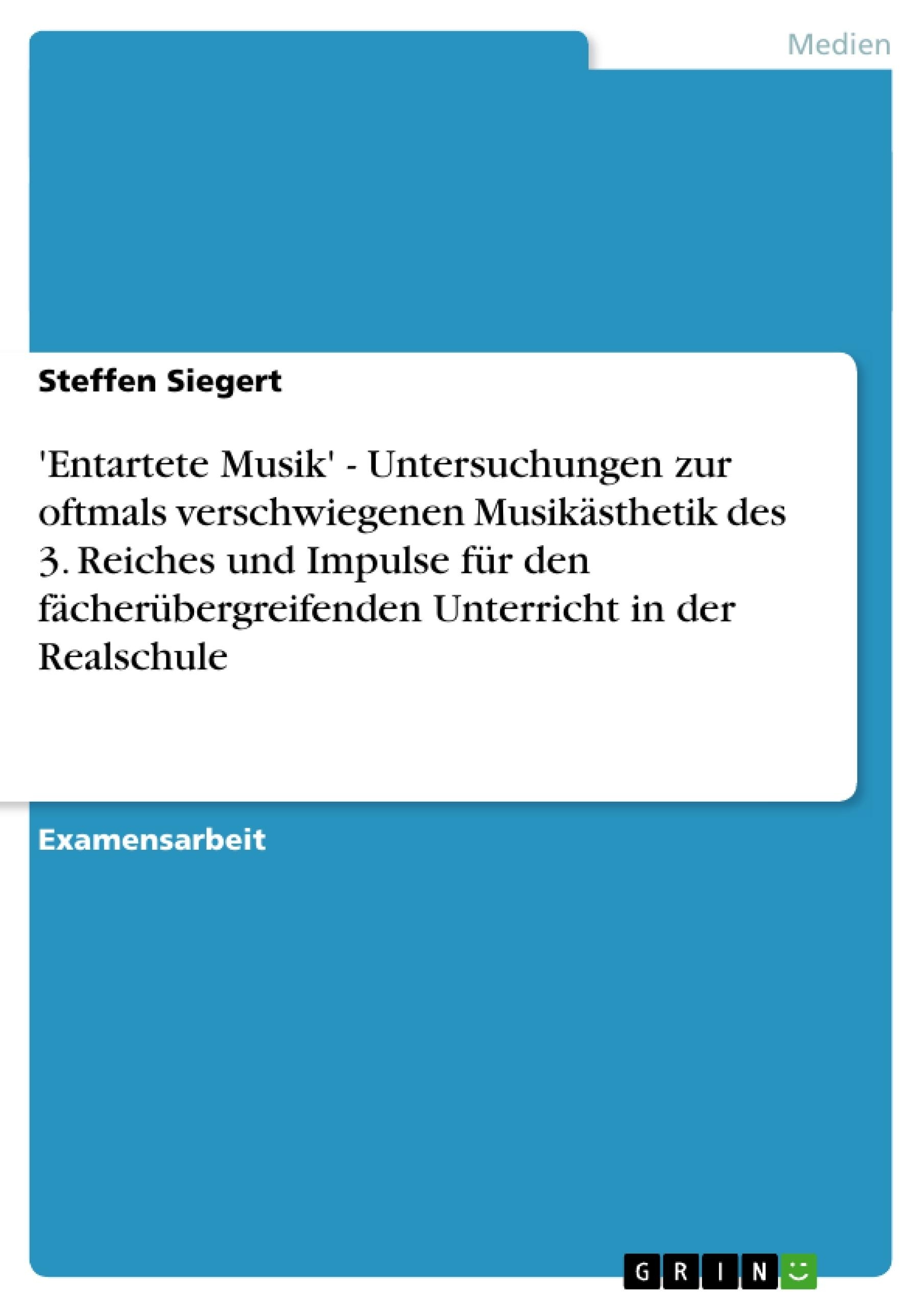 Titel: 'Entartete Musik' - Untersuchungen zur oftmals verschwiegenen Musikästhetik des 3. Reiches und Impulse für den fächerübergreifenden Unterricht in der Realschule