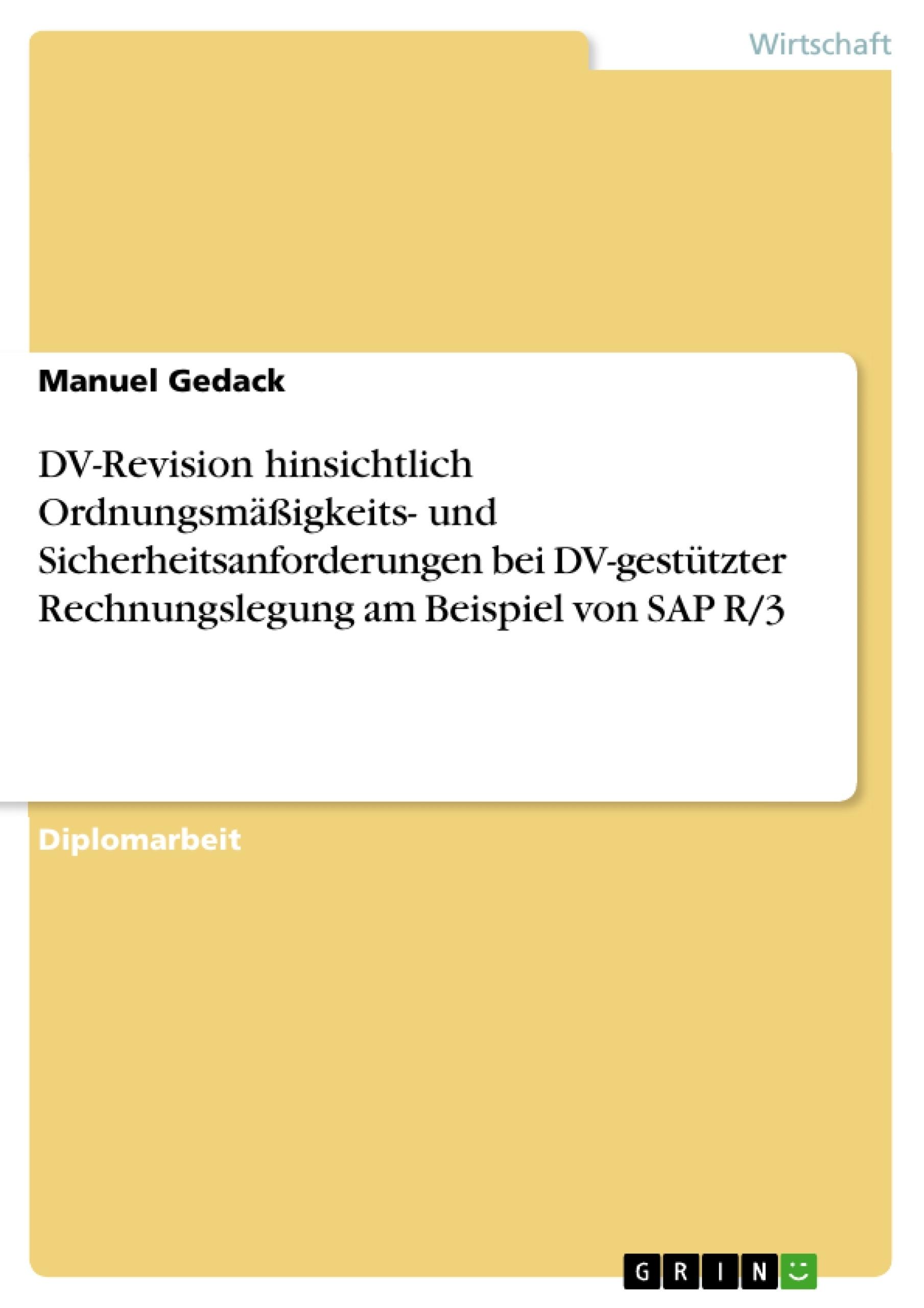Titel: DV-Revision hinsichtlich Ordnungsmäßigkeits- und Sicherheitsanforderungen bei DV-gestützter Rechnungslegung am Beispiel von SAP R/3