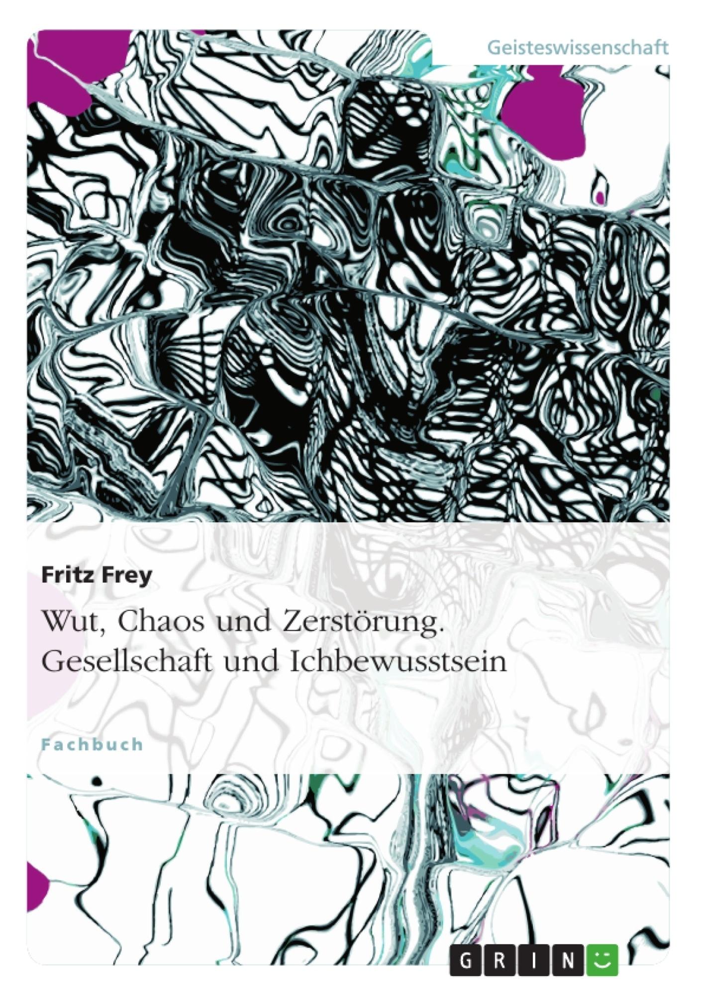 Titel: Wut, Chaos und Zerstörung. Gesellschaft und Ichbewusstsein