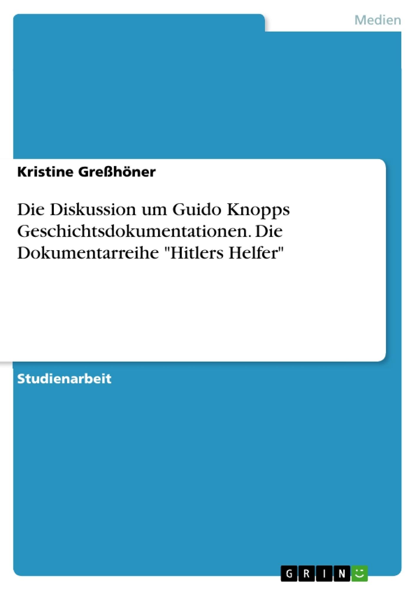 """Titel: Die Diskussion um Guido Knopps Geschichtsdokumentationen. Die Dokumentarreihe """"Hitlers Helfer"""""""