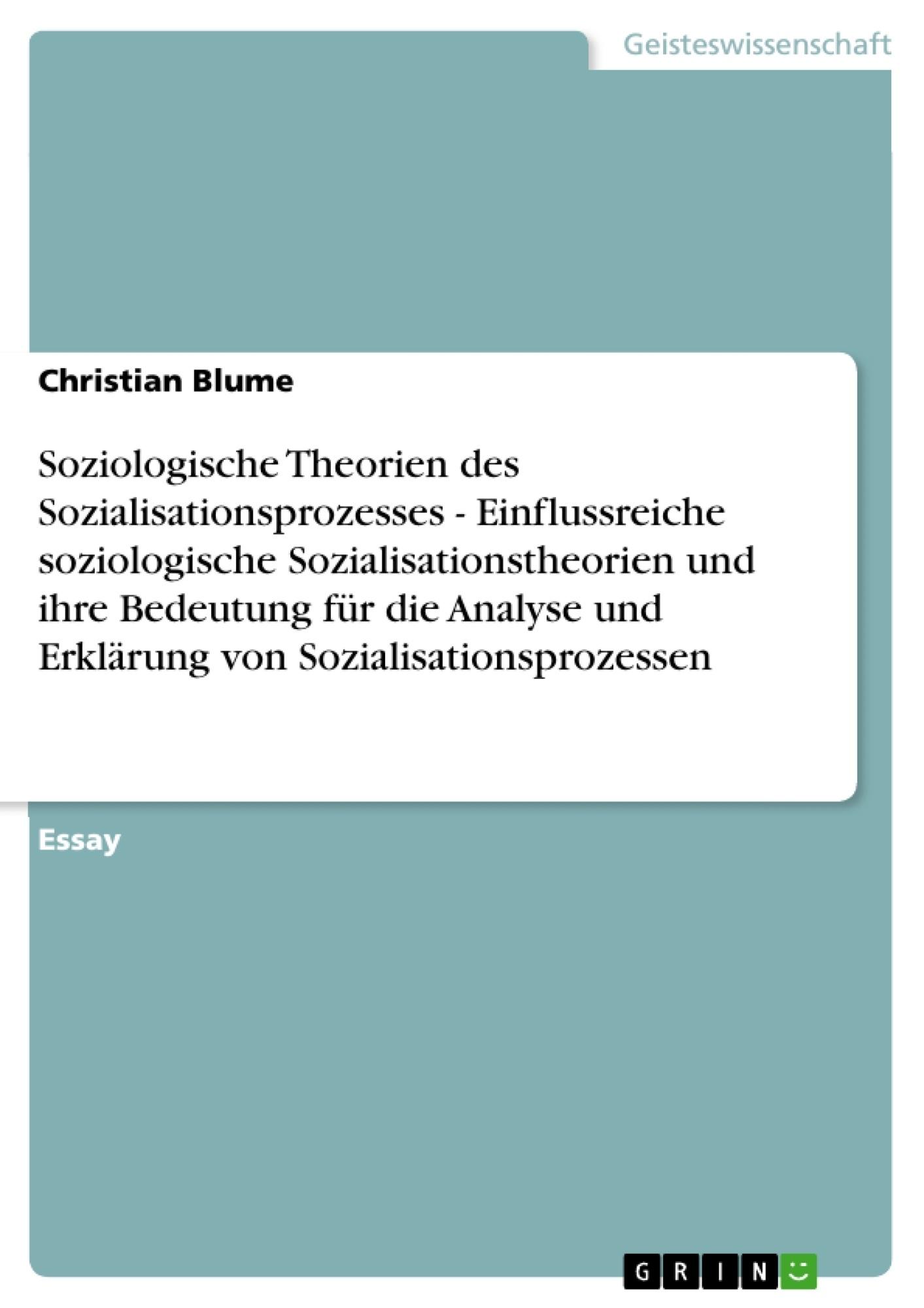 Titel: Soziologische Theorien des Sozialisationsprozesses - Einflussreiche soziologische Sozialisationstheorien und  ihre Bedeutung für die Analyse und Erklärung von Sozialisationsprozessen