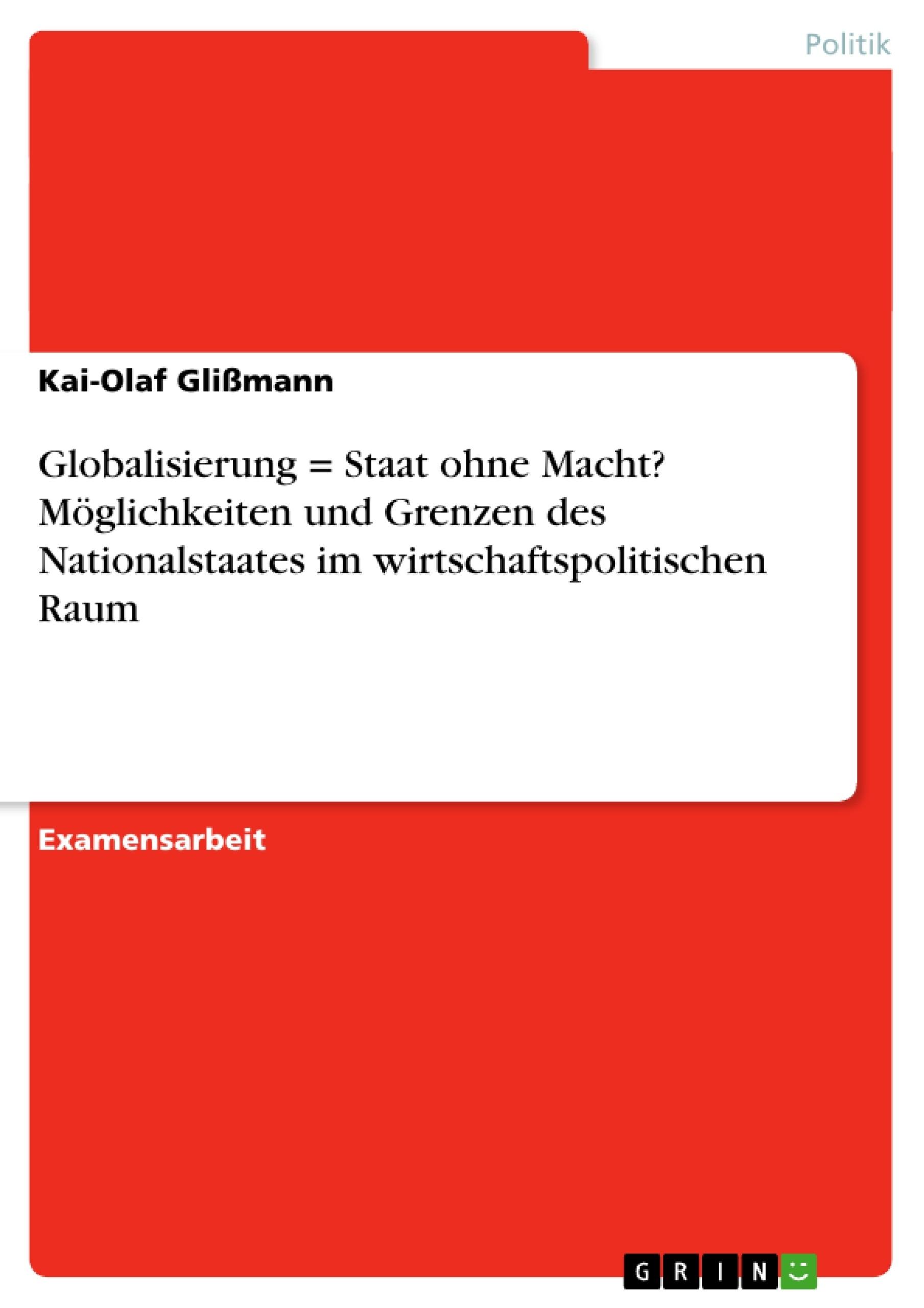 Titel: Globalisierung = Staat ohne Macht? Möglichkeiten und Grenzen des Nationalstaates im wirtschaftspolitischen Raum