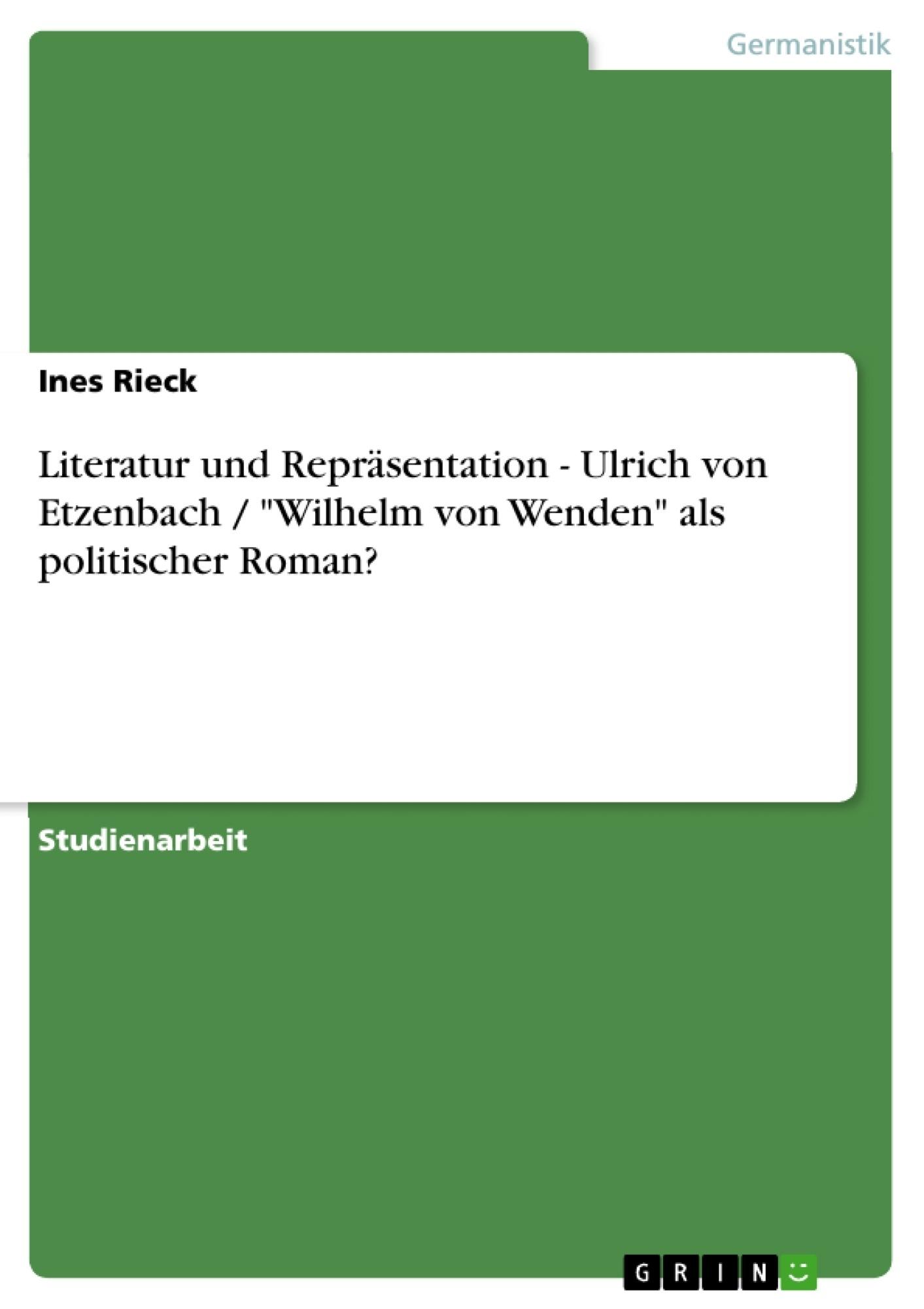 """Titel: Literatur und Repräsentation - Ulrich von Etzenbach / """"Wilhelm von Wenden"""" als politischer Roman?"""