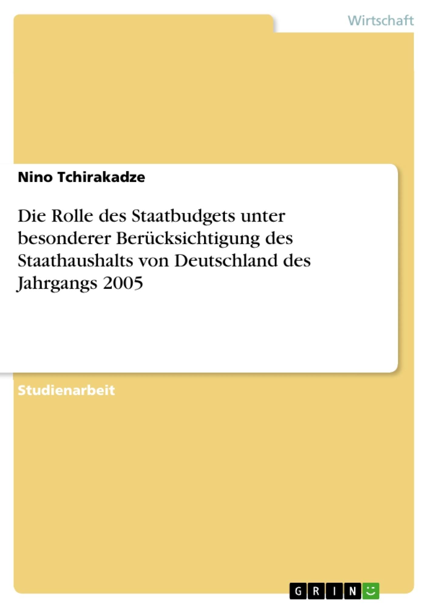 Titel: Die Rolle des Staatbudgets unter besonderer Berücksichtigung des Staathaushalts von Deutschland des Jahrgangs 2005