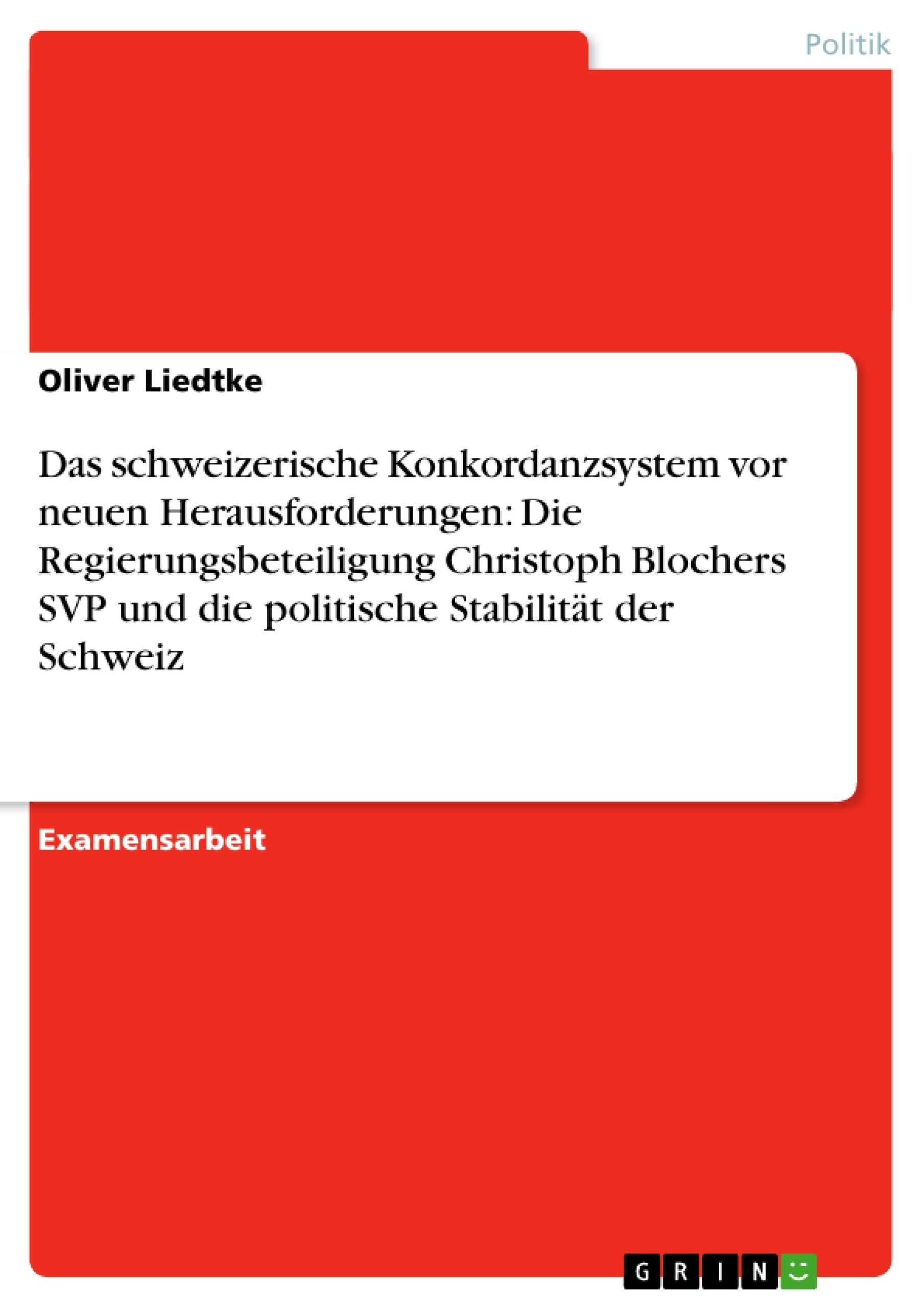 Titel: Das schweizerische Konkordanzsystem vor neuen Herausforderungen: Die Regierungsbeteiligung Christoph Blochers SVP und die politische Stabilität der Schweiz