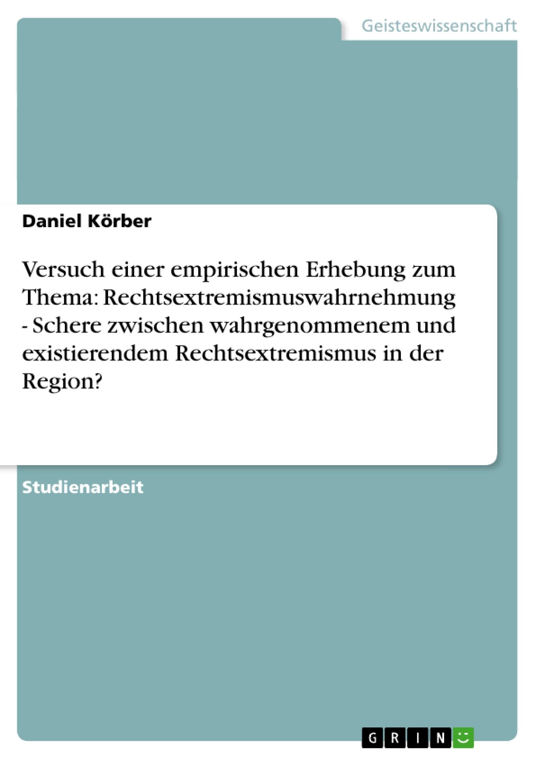 Titel: Versuch einer empirischen Erhebung zum Thema: Rechtsextremismuswahrnehmung - Schere zwischen wahrgenommenem und existierendem Rechtsextremismus in der Region?