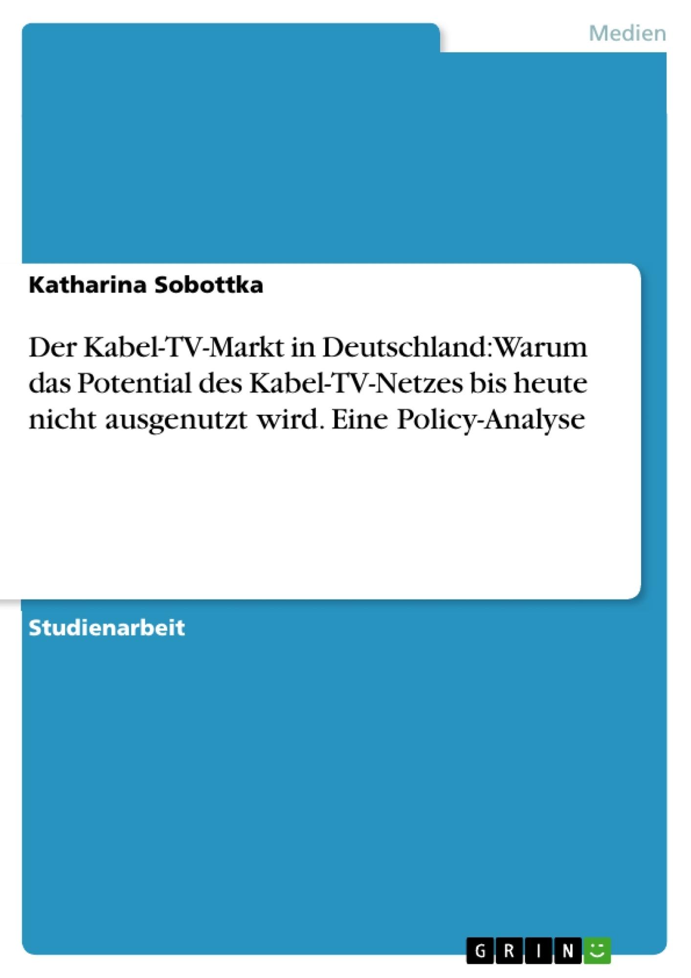 Titel: Der Kabel-TV-Markt in Deutschland: Warum das Potential des Kabel-TV-Netzes bis heute nicht ausgenutzt wird. Eine Policy-Analyse