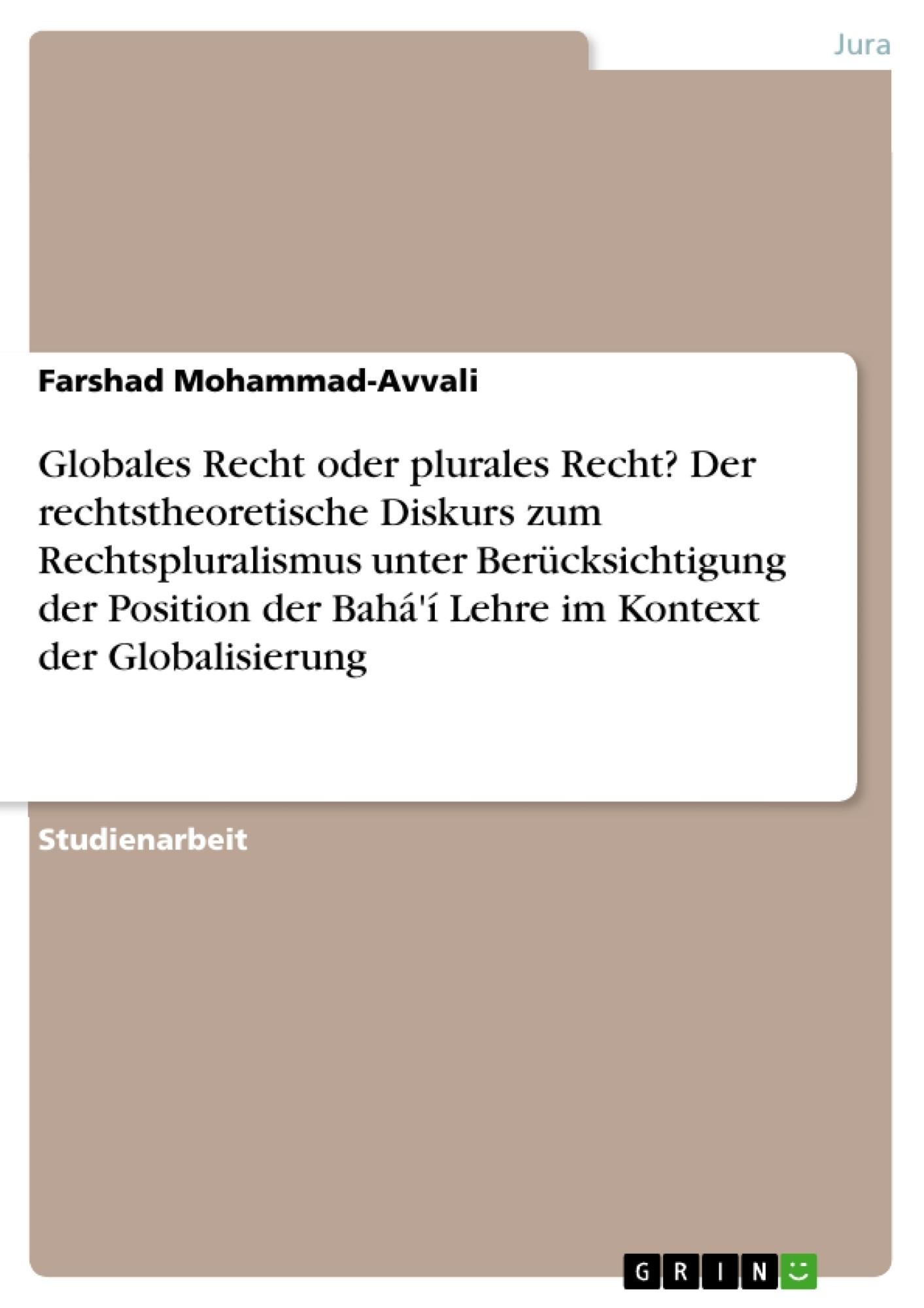 Titel: Globales Recht oder plurales Recht? Der rechtstheoretische Diskurs zum Rechtspluralismus unter Berücksichtigung der Position der Bahá'í Lehre im Kontext der Globalisierung
