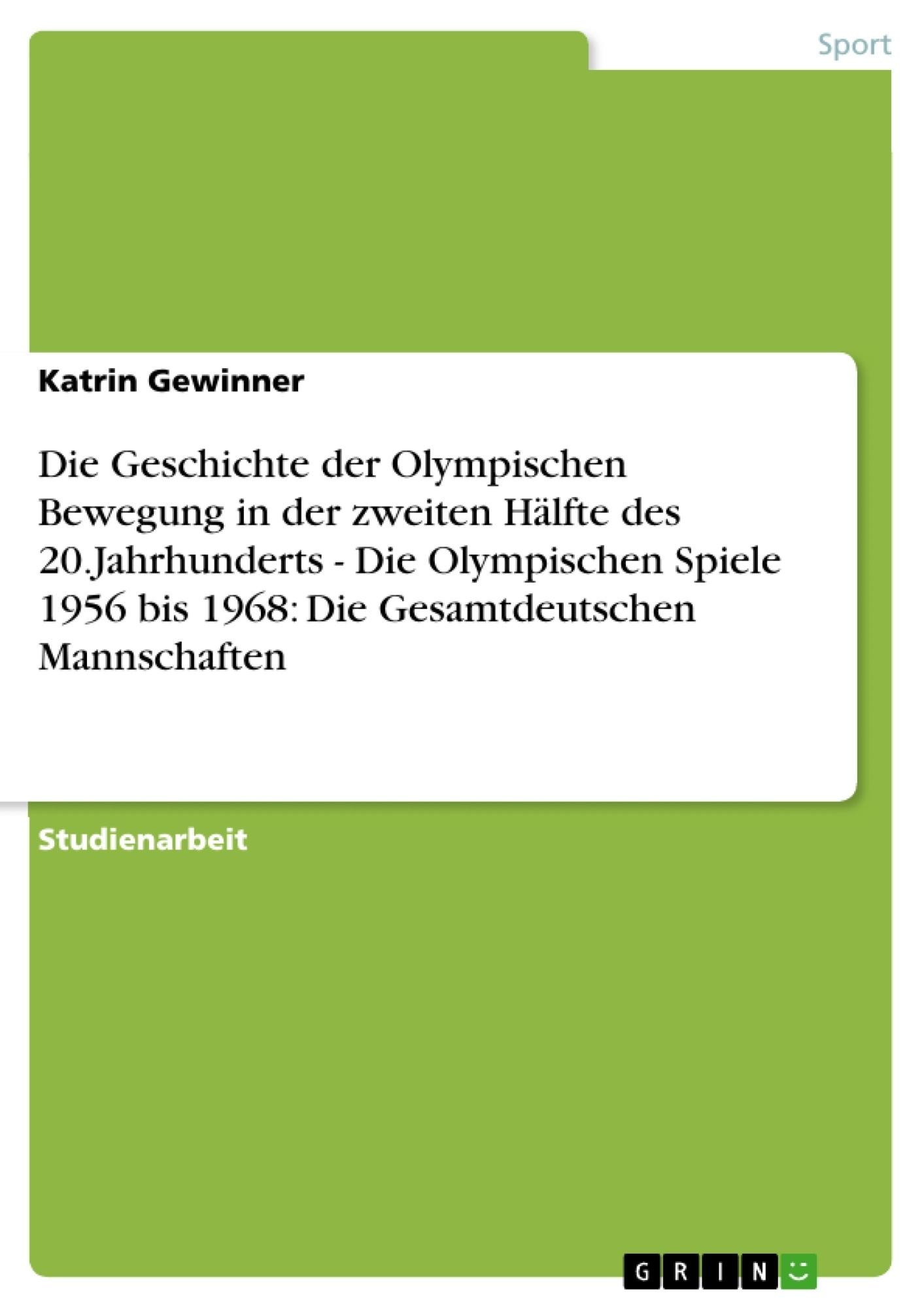 Titel: Die Geschichte der Olympischen Bewegung in der zweiten Hälfte des 20.Jahrhunderts - Die Olympischen Spiele 1956 bis 1968: Die Gesamtdeutschen Mannschaften