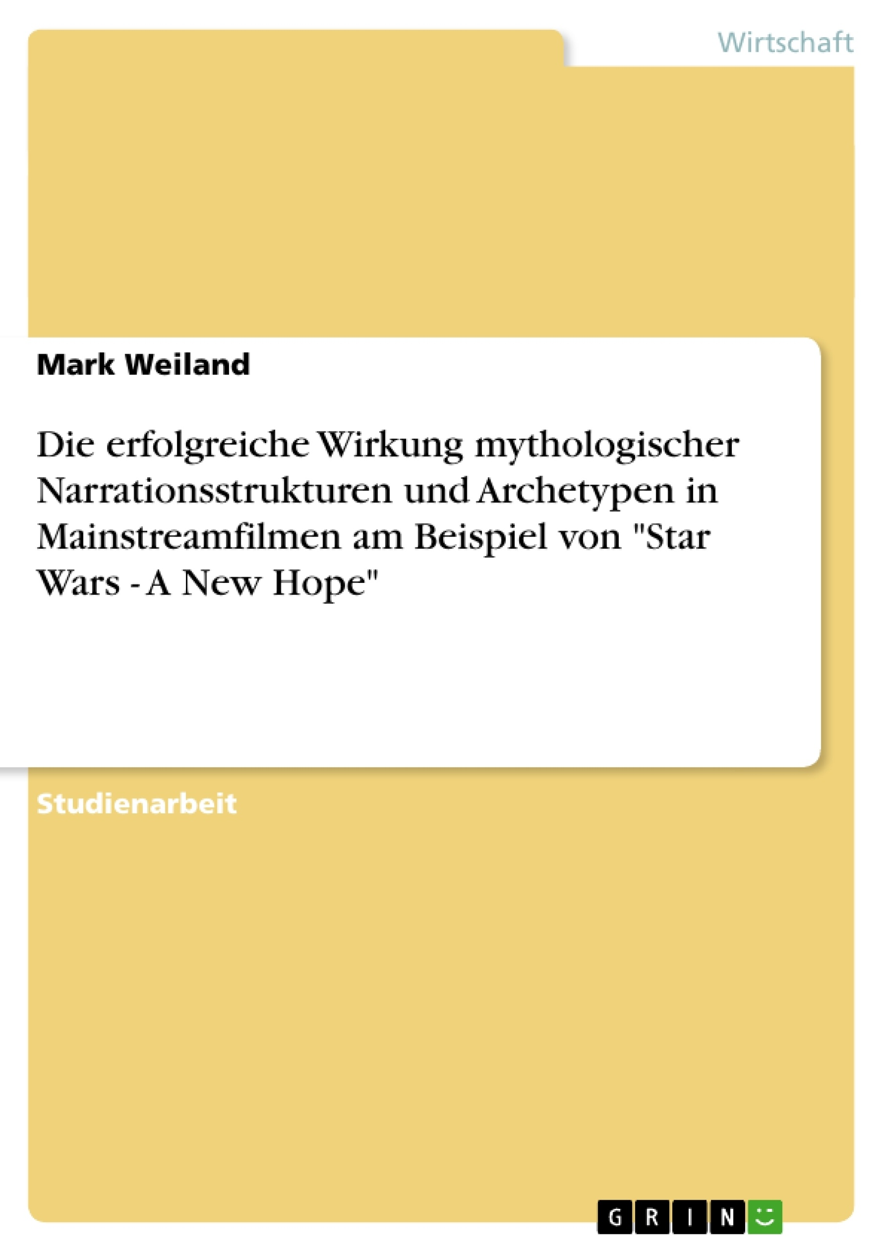 """Titel: Die erfolgreiche Wirkung mythologischer Narrationsstrukturen und Archetypen in Mainstreamfilmen am Beispiel von """"Star Wars - A New Hope"""""""