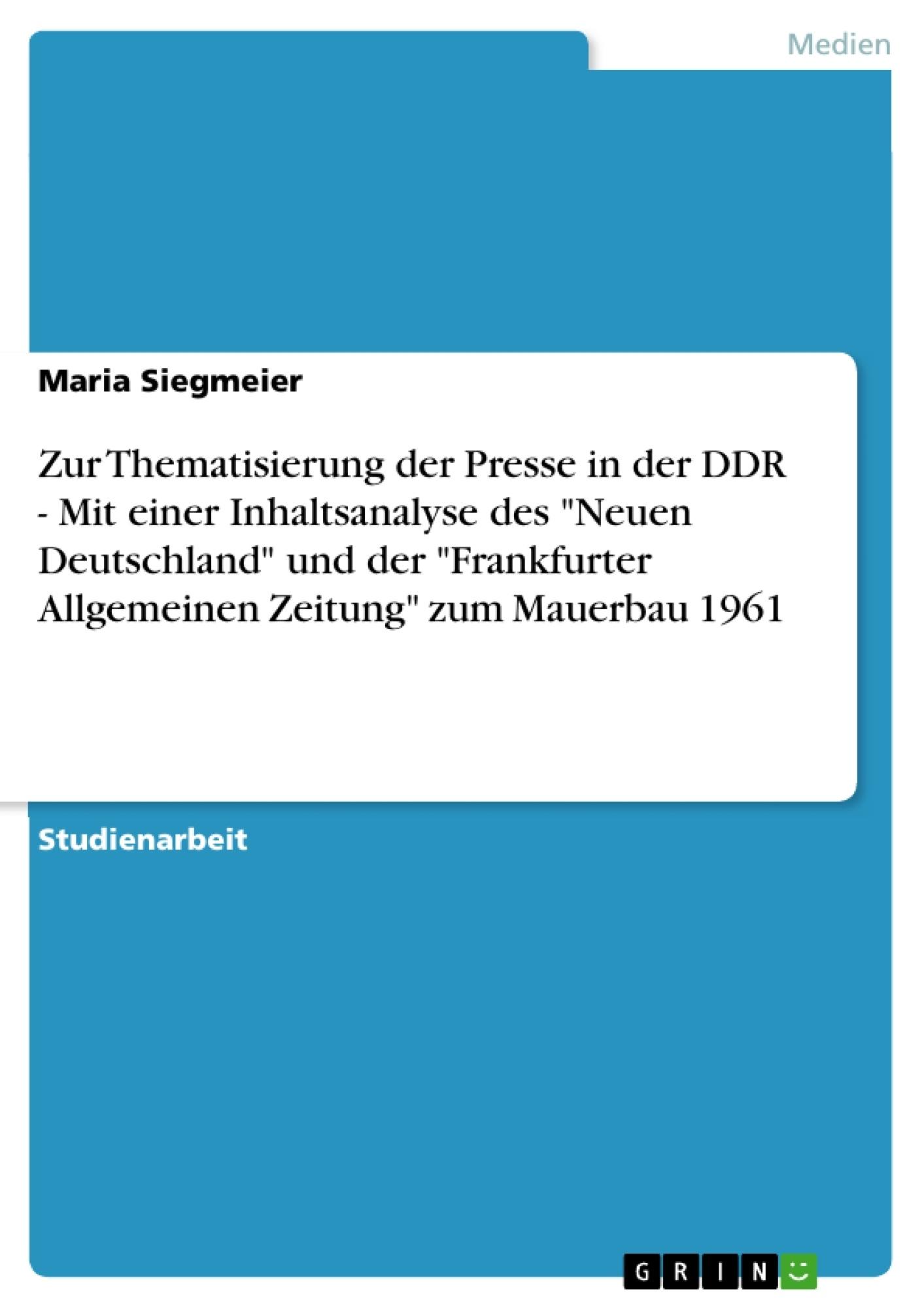 """Titel: Zur Thematisierung der Presse in der DDR - Mit einer Inhaltsanalyse des """"Neuen Deutschland"""" und der """"Frankfurter Allgemeinen Zeitung"""" zum Mauerbau 1961"""