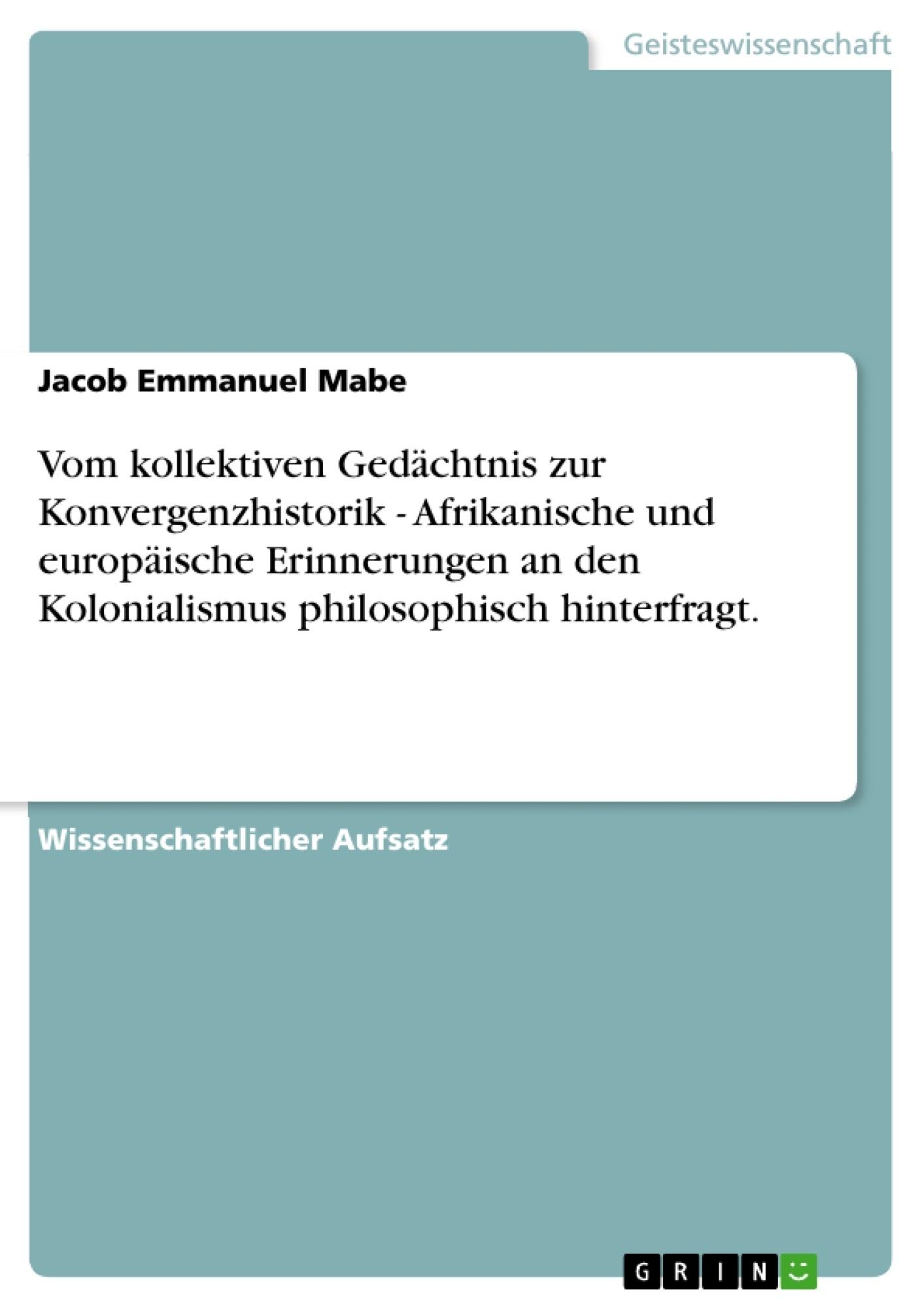 Titel: Vom kollektiven Gedächtnis zur Konvergenzhistorik - Afrikanische und europäische Erinnerungen an den Kolonialismus philosophisch hinterfragt.