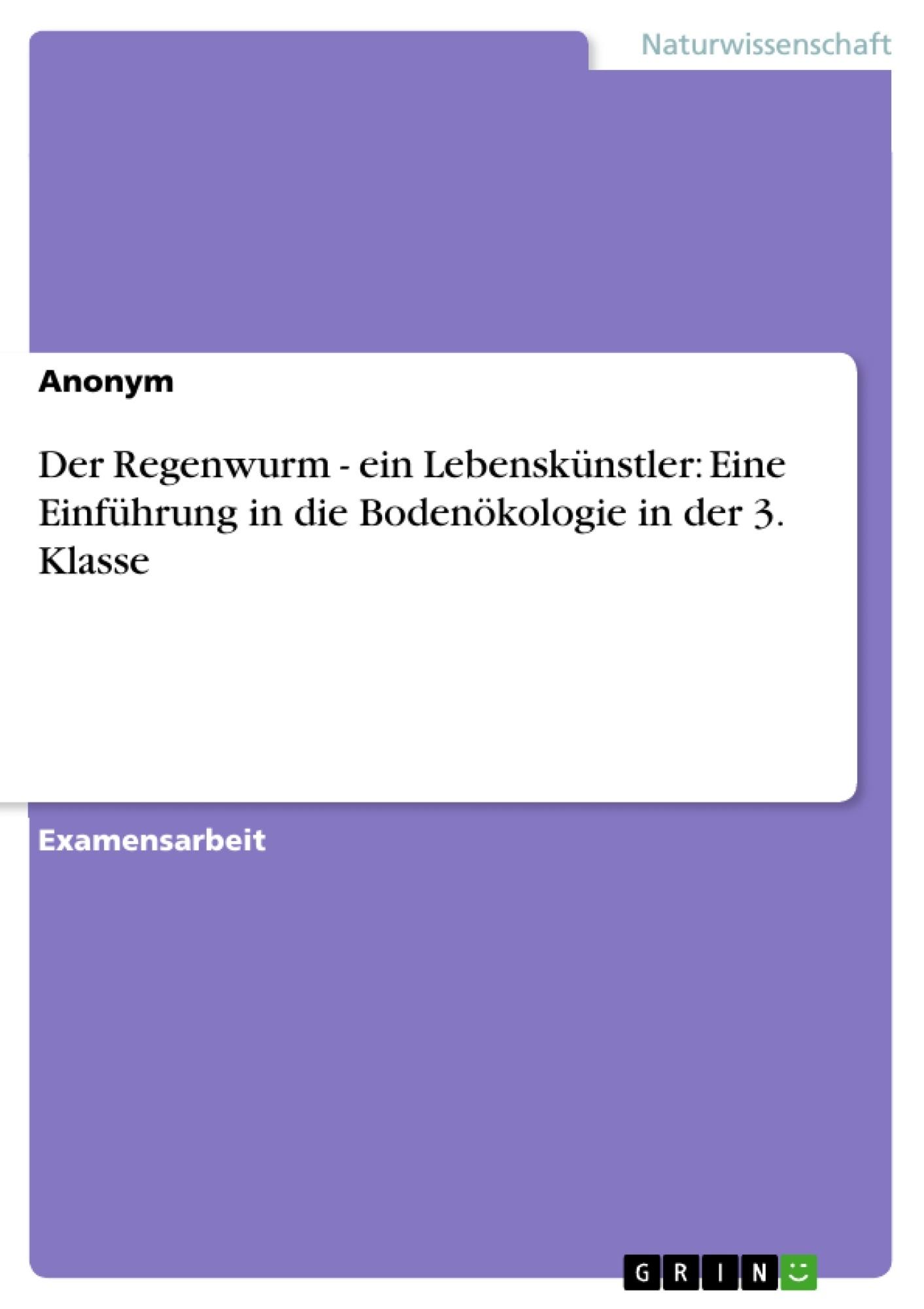 Titel: Der Regenwurm - ein Lebenskünstler: Eine Einführung in die Bodenökologie in der 3. Klasse