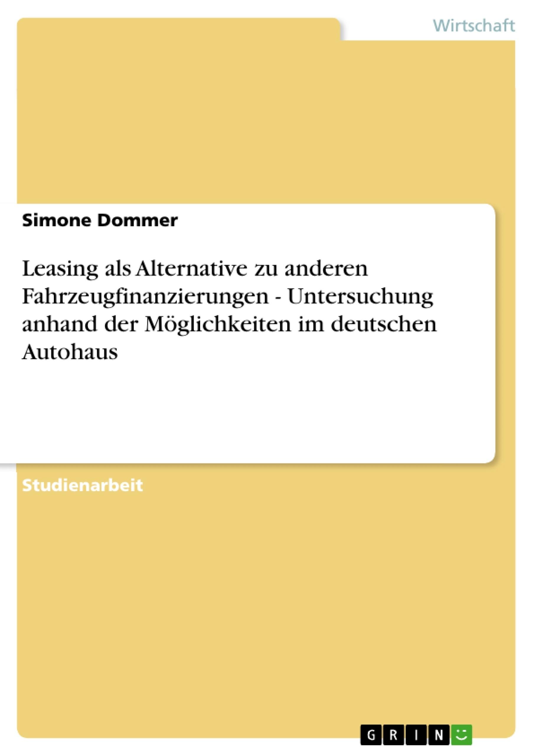 Titel: Leasing als Alternative zu anderen Fahrzeugfinanzierungen - Untersuchung anhand der Möglichkeiten im deutschen Autohaus