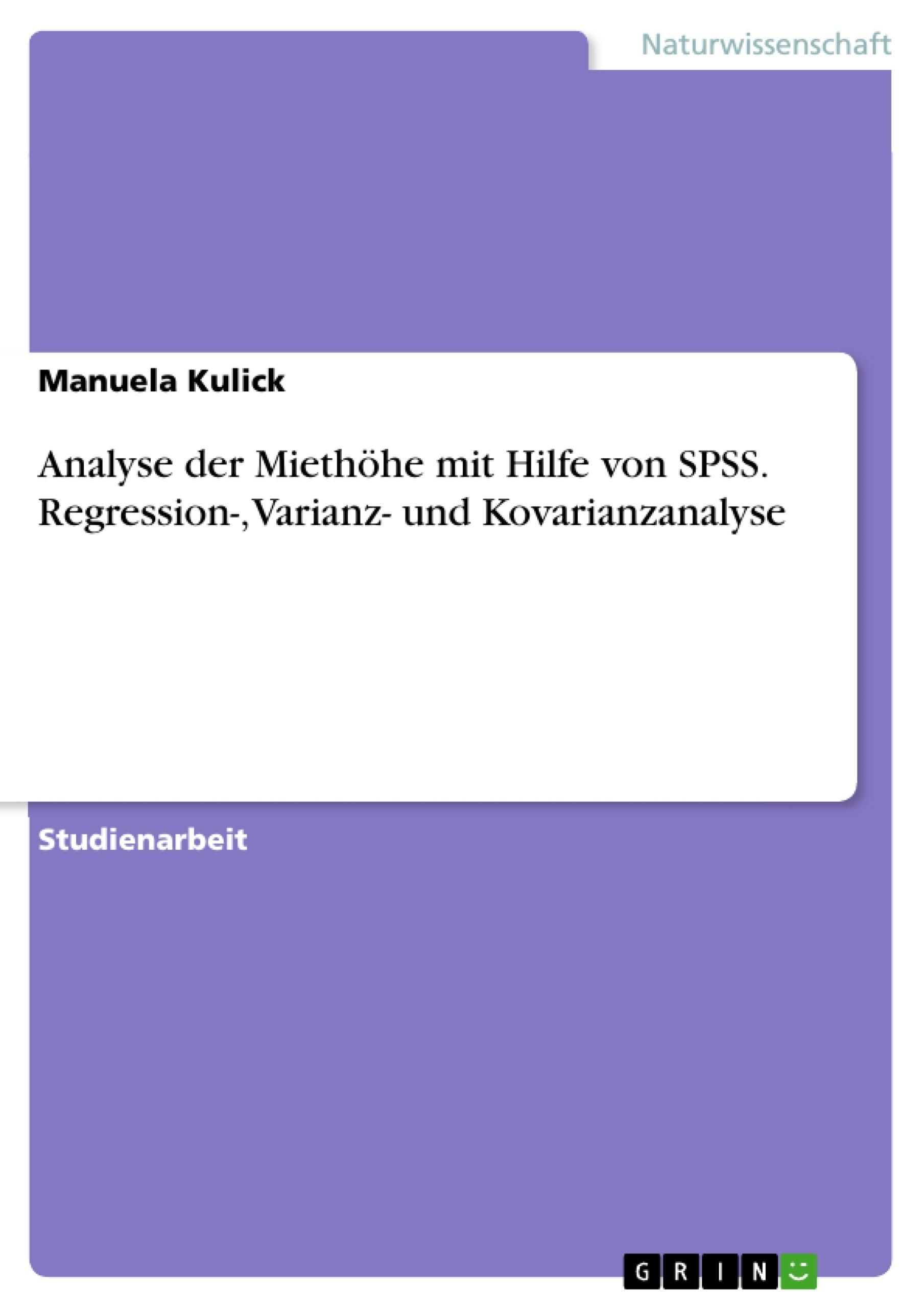 Titel: Analyse der Miethöhe mit Hilfe von SPSS. Regression-, Varianz- und Kovarianzanalyse