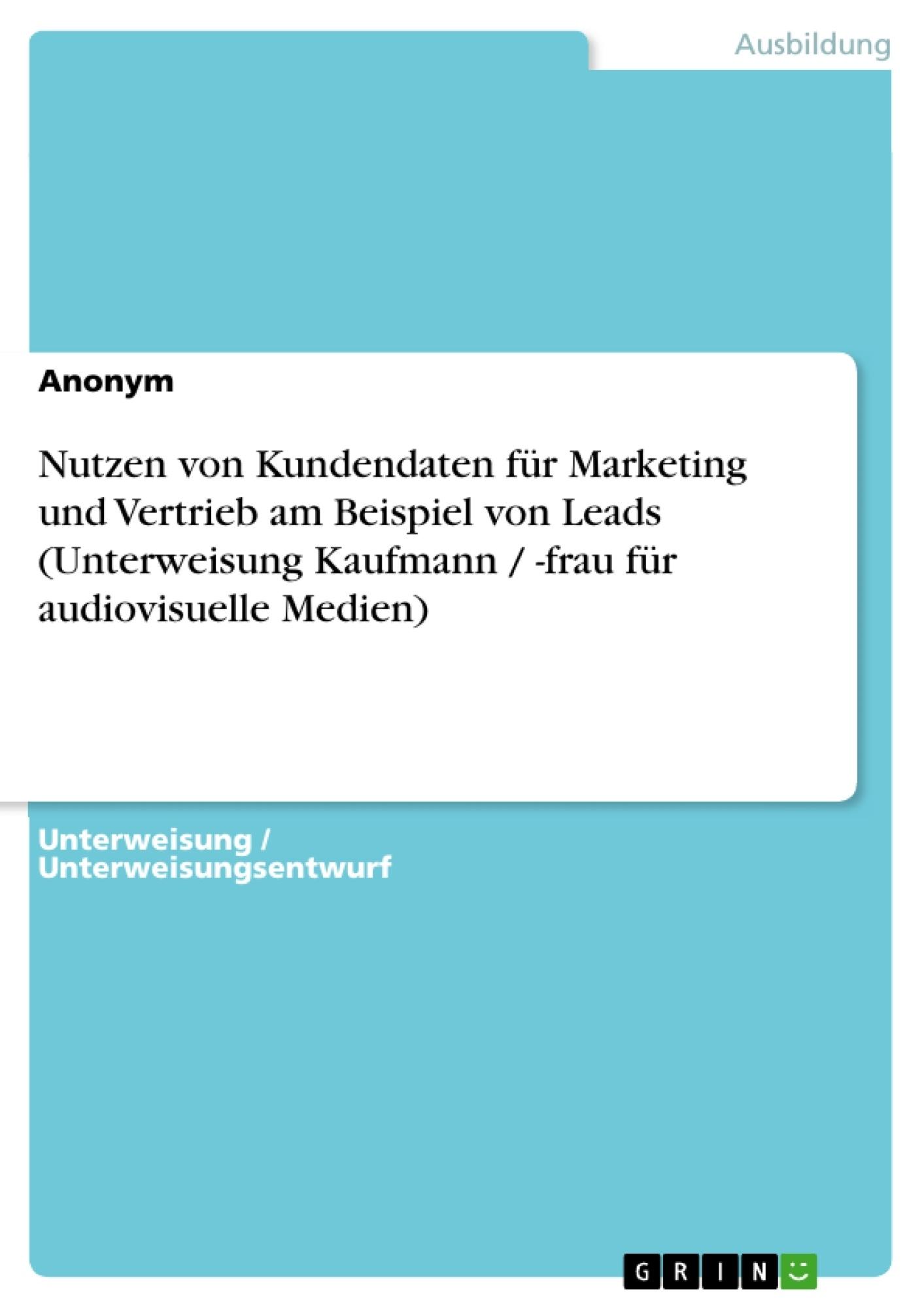 Titel: Nutzen von Kundendaten für Marketing und Vertrieb am Beispiel von Leads (Unterweisung Kaufmann / -frau für audiovisuelle Medien)