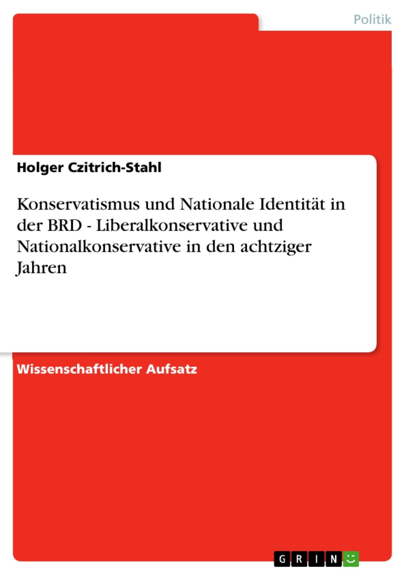 Titel: Konservatismus und Nationale Identität in der BRD - Liberalkonservative und Nationalkonservative in den achtziger Jahren