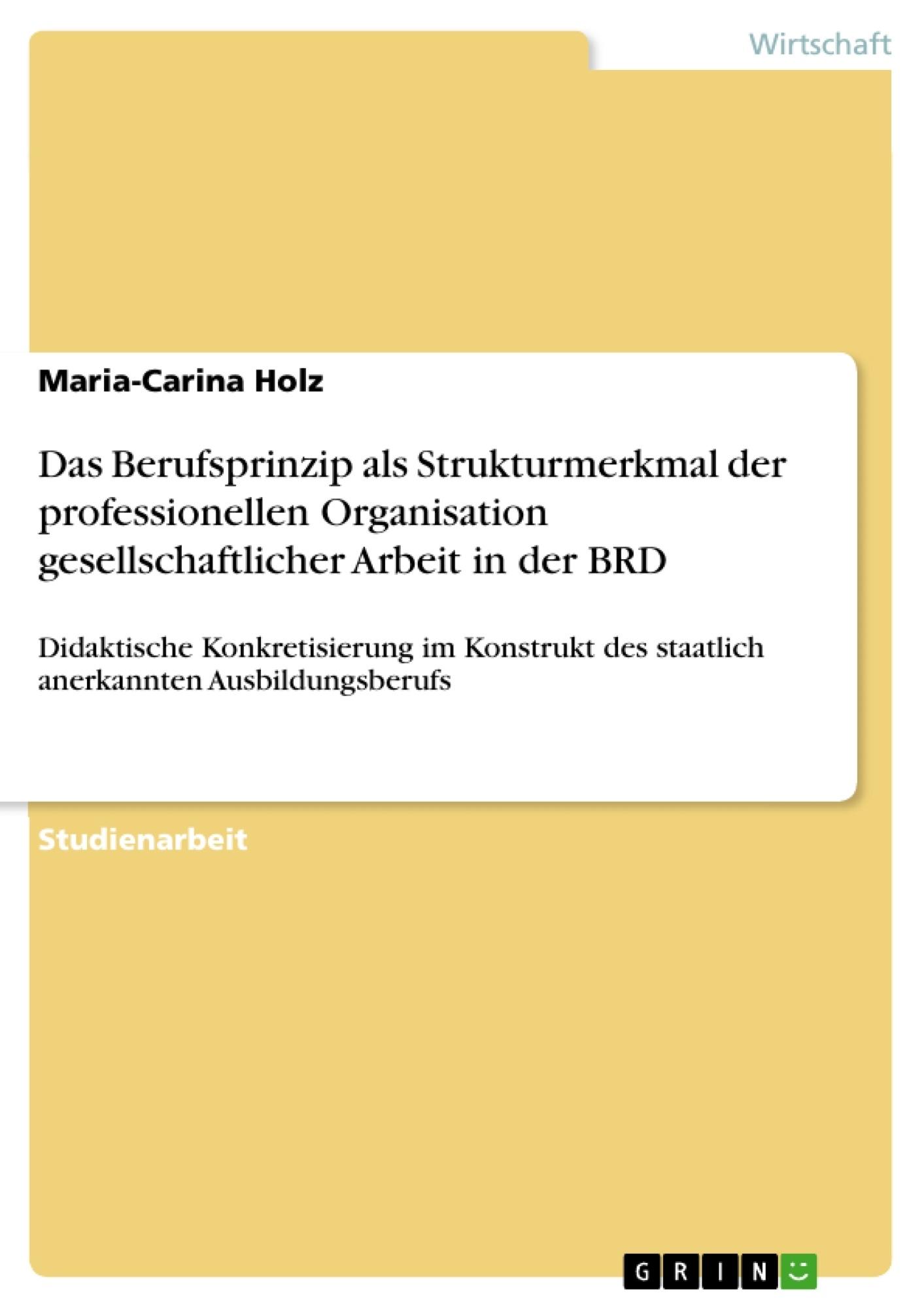 Titel: Das Berufsprinzip als Strukturmerkmal der professionellen Organisation gesellschaftlicher Arbeit in der BRD