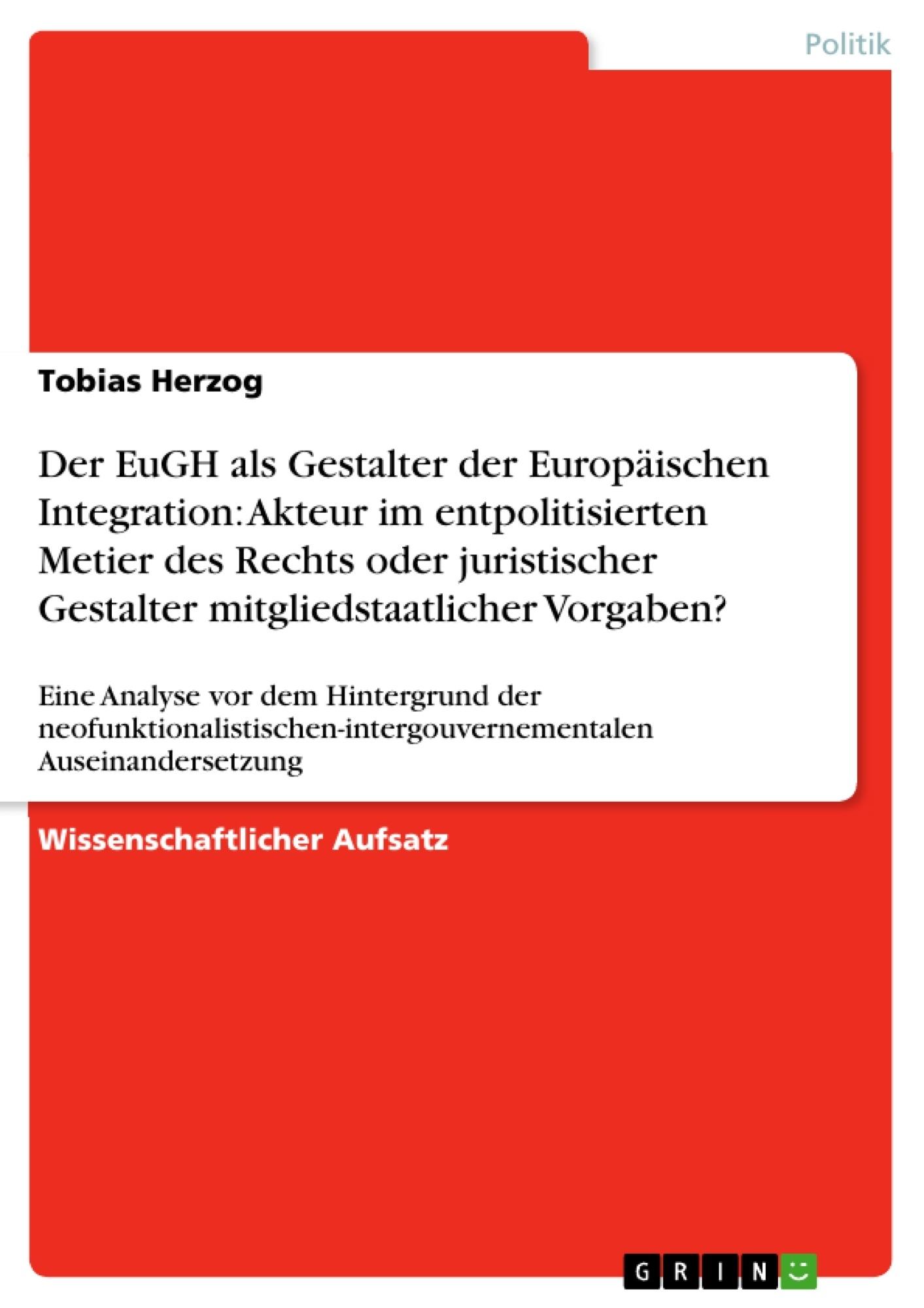 Titel: Der EuGH als Gestalter der Europäischen Integration: Akteur im entpolitisierten Metier des Rechts oder juristischer Gestalter mitgliedstaatlicher Vorgaben?