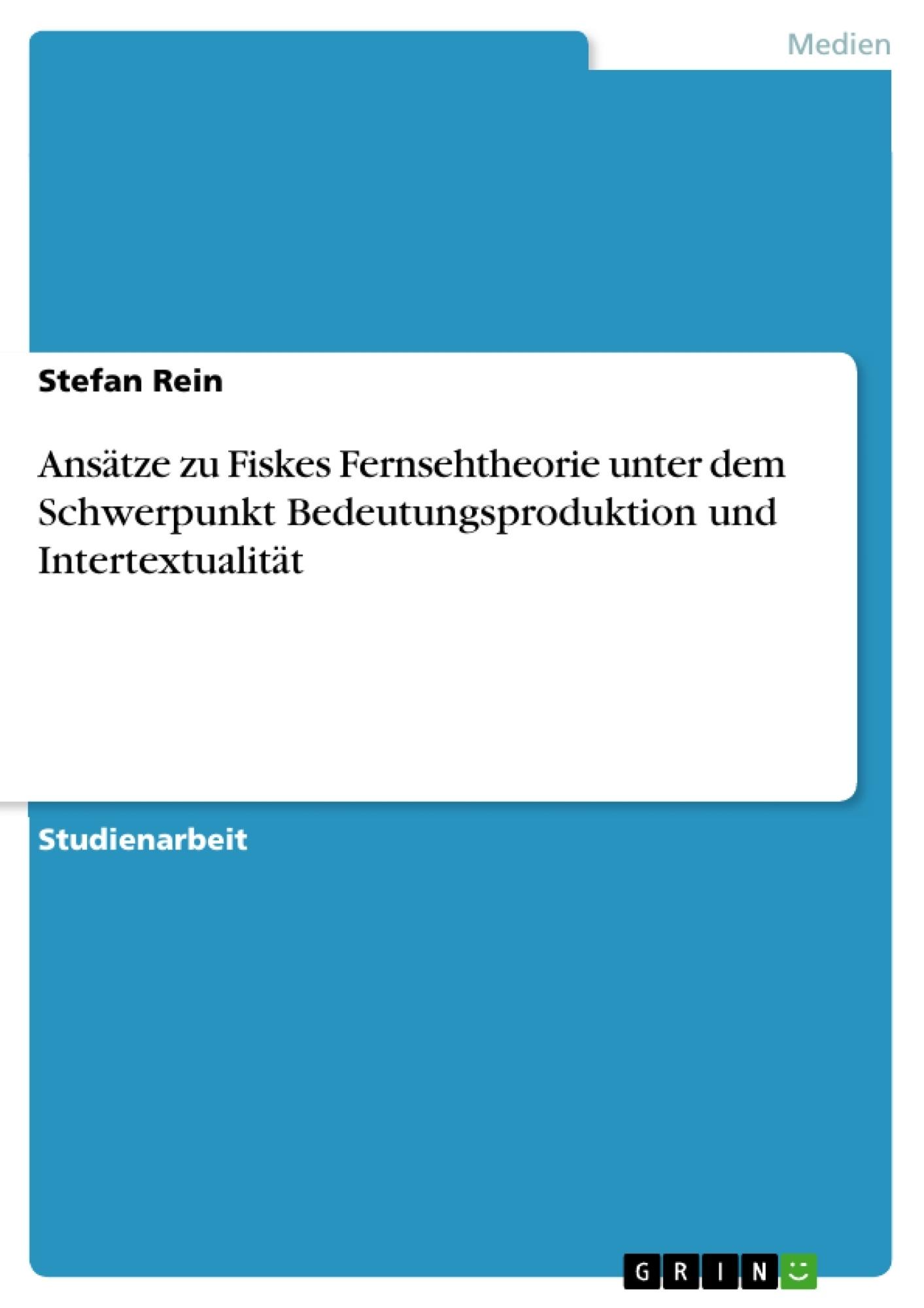 Titel: Ansätze zu Fiskes Fernsehtheorie unter dem Schwerpunkt Bedeutungsproduktion und Intertextualität