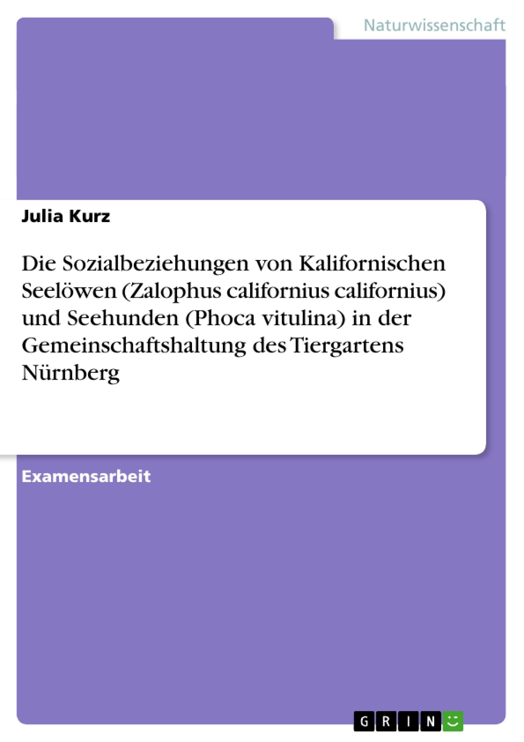 Titel: Die Sozialbeziehungen von Kalifornischen Seelöwen (Zalophus californius californius) und Seehunden (Phoca vitulina) in der Gemeinschaftshaltung des Tiergartens Nürnberg