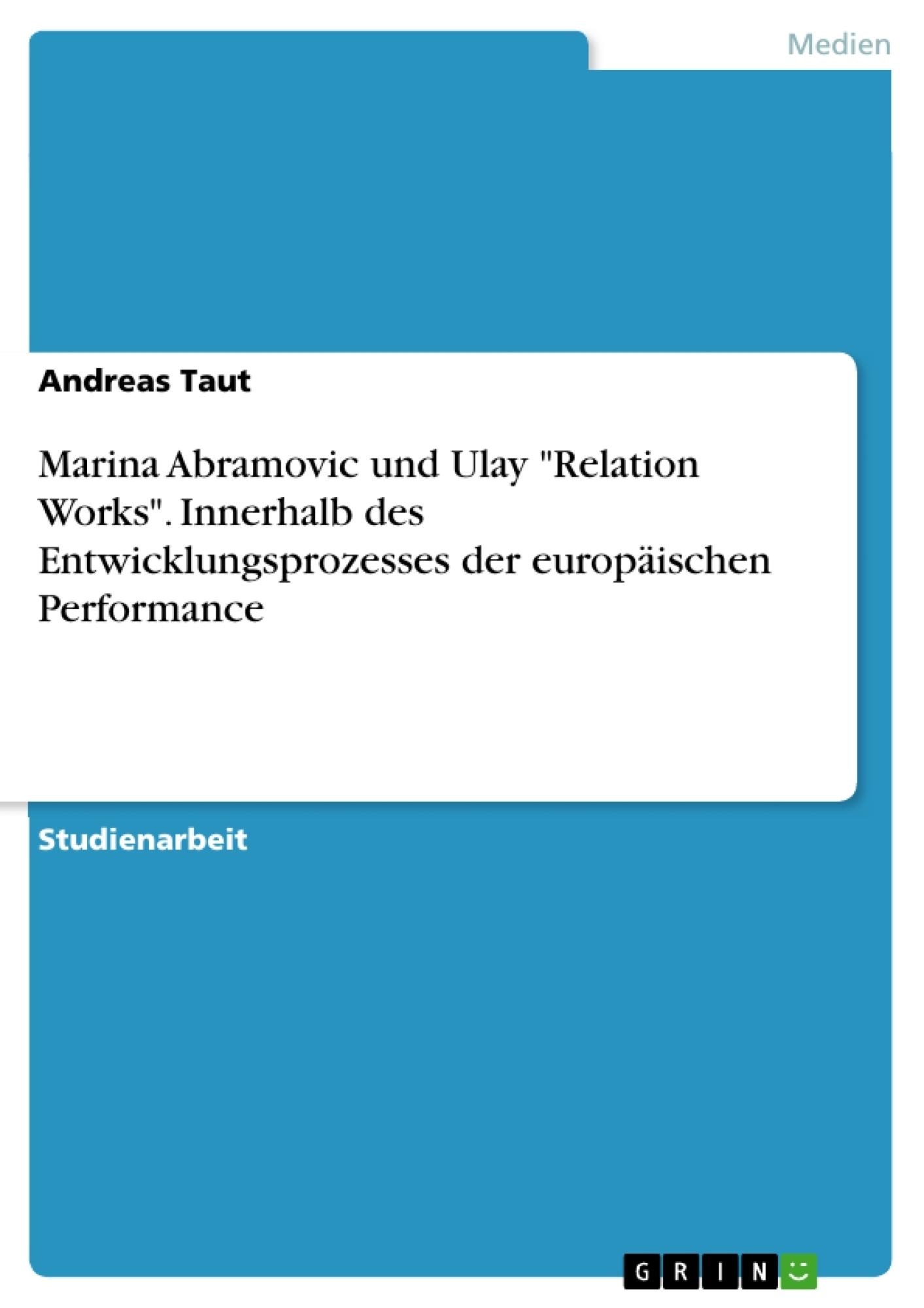 """Titel: Marina Abramovic und Ulay """"Relation Works"""". Innerhalb des Entwicklungsprozesses  der europäischen Performance"""
