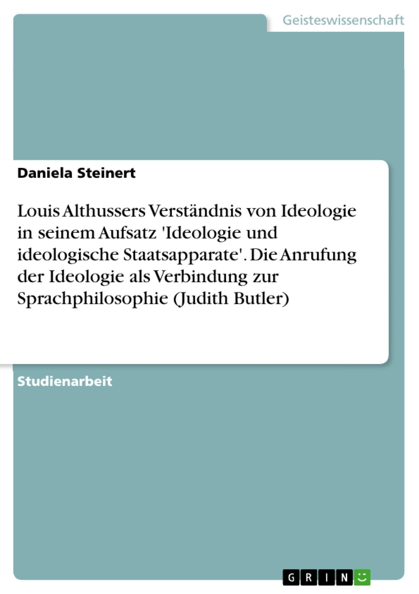 Titel: Louis Althussers Verständnis von Ideologie in seinem Aufsatz 'Ideologie und ideologische Staatsapparate'. Die Anrufung der Ideologie als Verbindung zur Sprachphilosophie (Judith Butler)