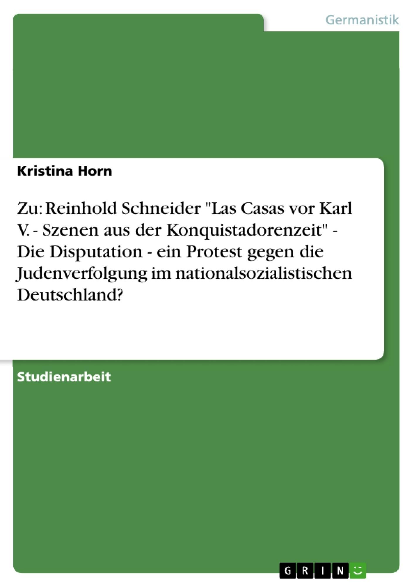"""Titel: Zu: Reinhold Schneider """"Las Casas vor Karl V. - Szenen aus der Konquistadorenzeit"""" - Die Disputation - ein Protest gegen die Judenverfolgung im nationalsozialistischen Deutschland?"""