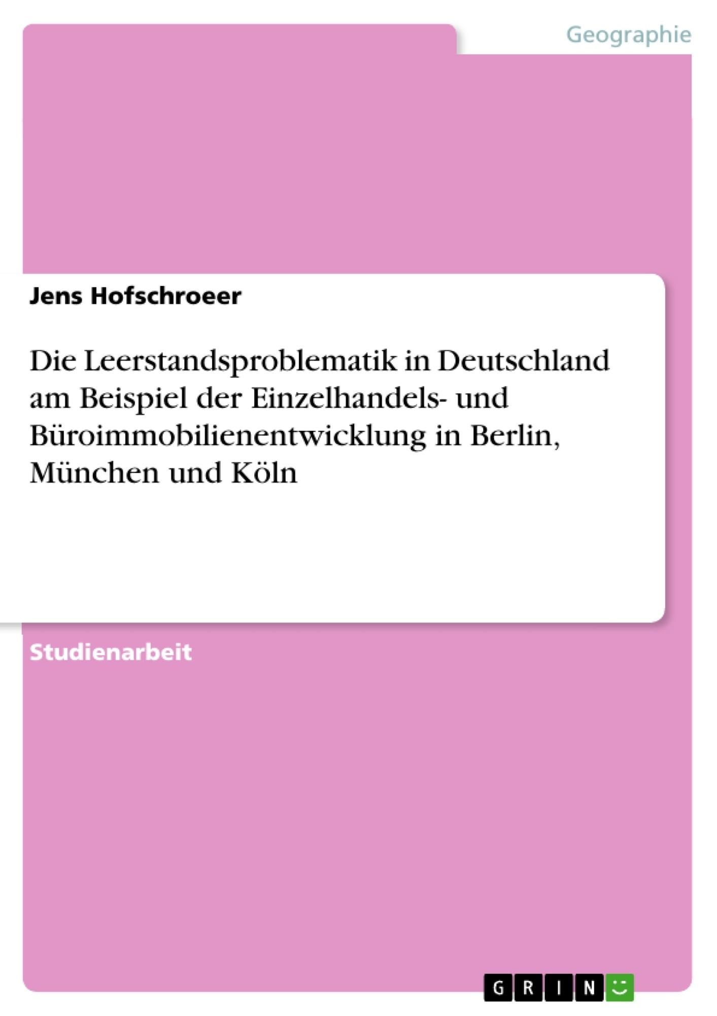 Titel: Die Leerstandsproblematik in Deutschland am Beispiel der Einzelhandels- und Büroimmobilienentwicklung in Berlin, München und Köln